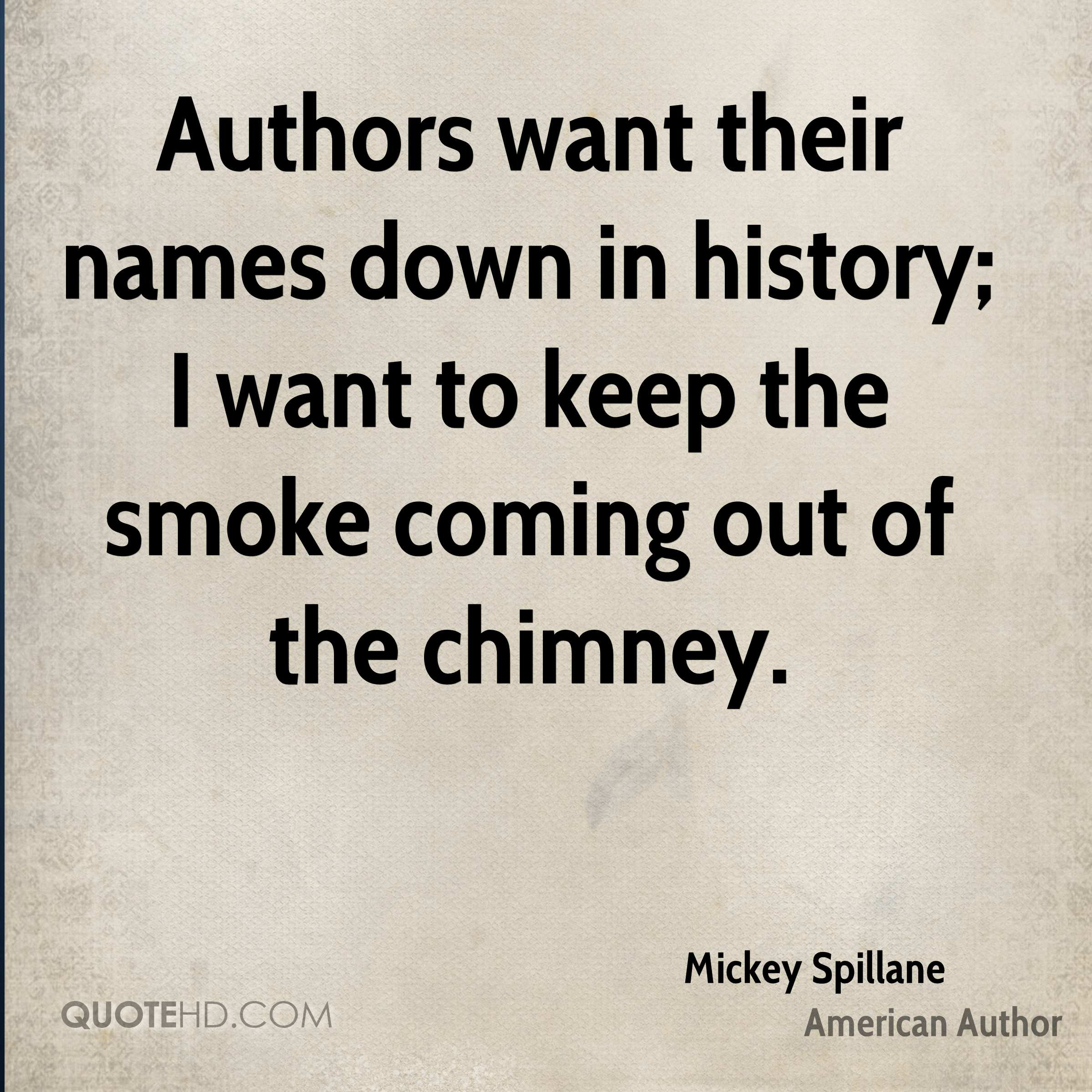 Authors want their names down in history; I want to keep the smoke coming out of the chimney.