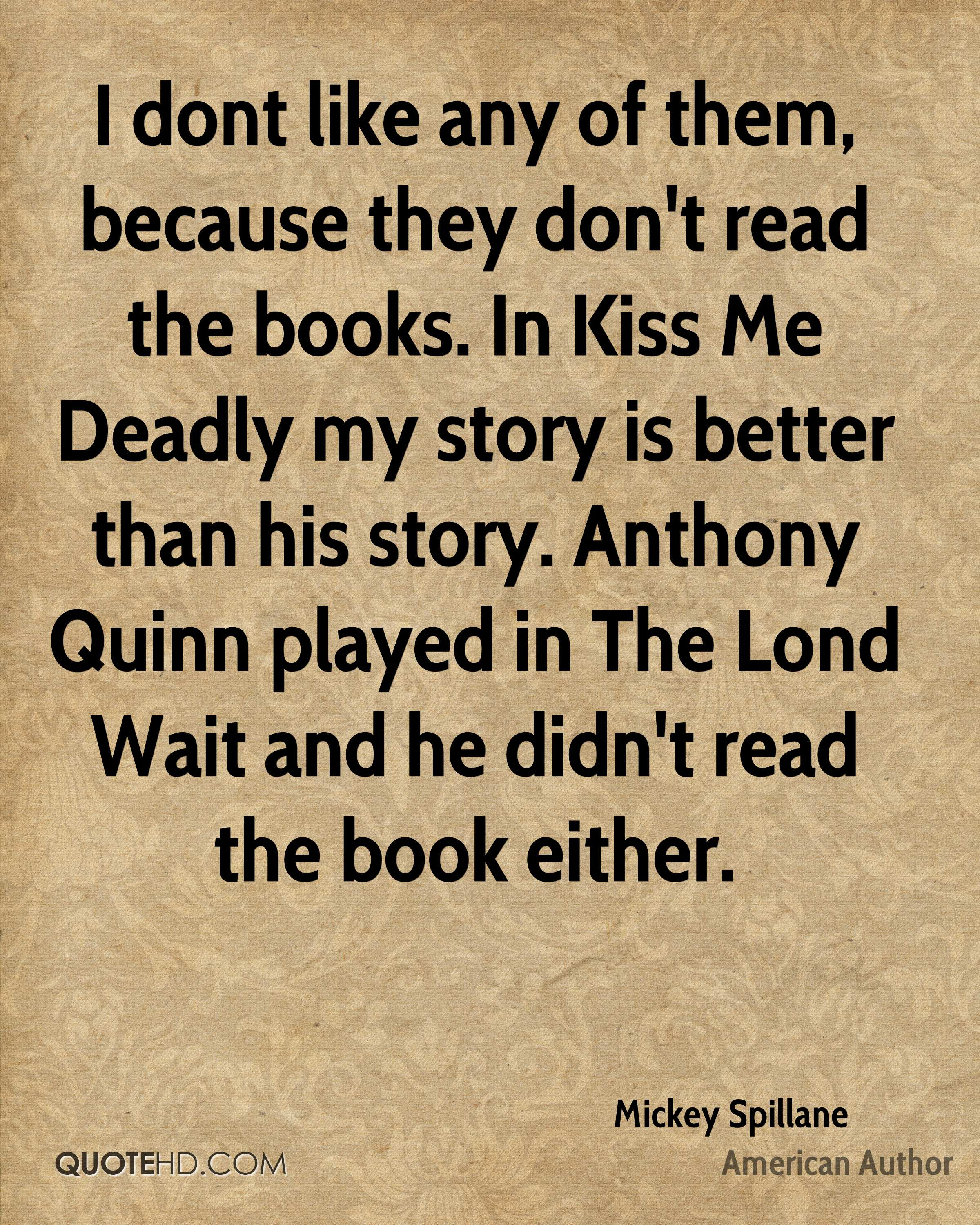 I dont like any of them, because they don't read the books. In Kiss Me Deadly my story is better than his story. Anthony Quinn played in The Lond Wait and he didn't read the book either.