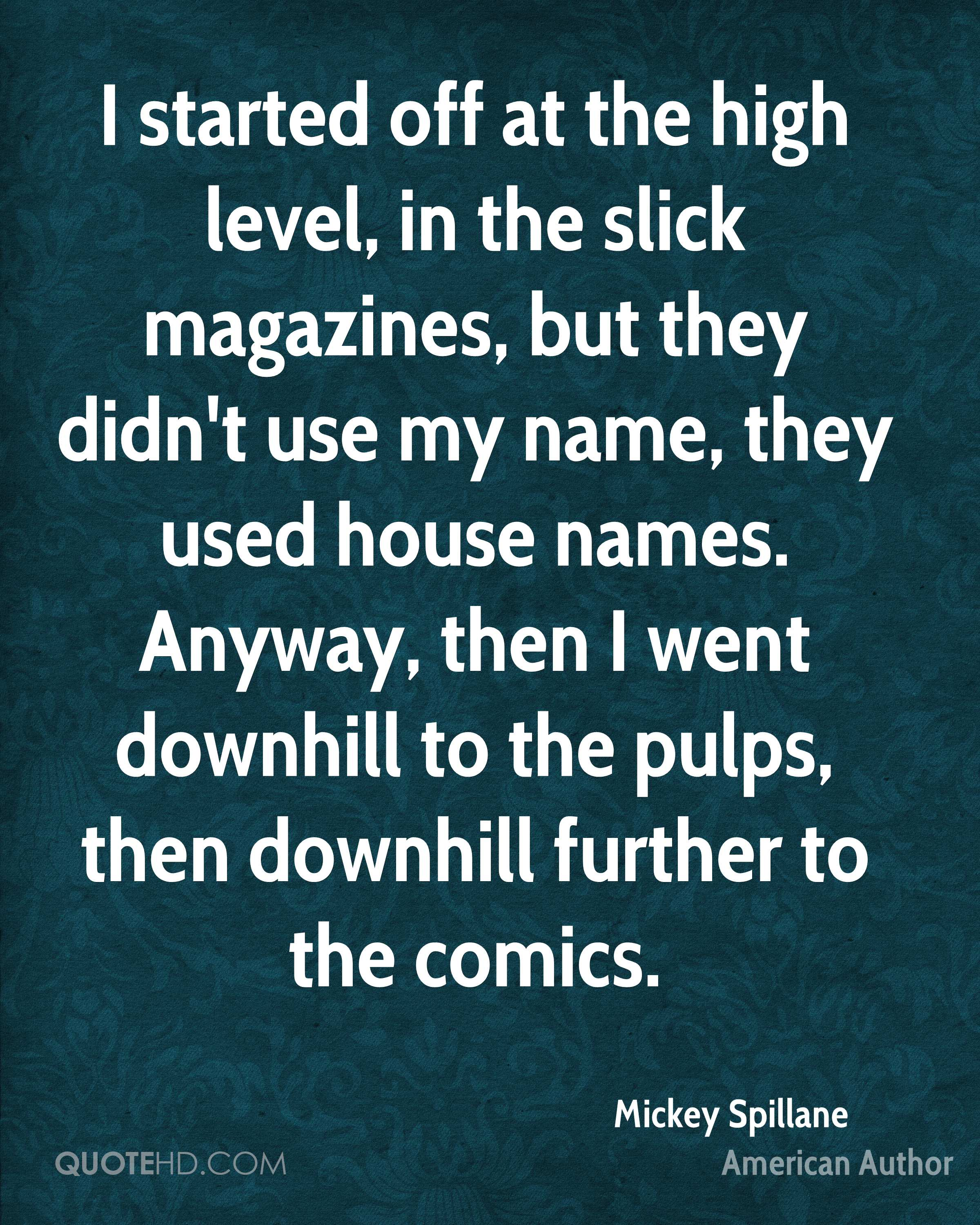 I started off at the high level, in the slick magazines, but they didn't use my name, they used house names. Anyway, then I went downhill to the pulps, then downhill further to the comics.
