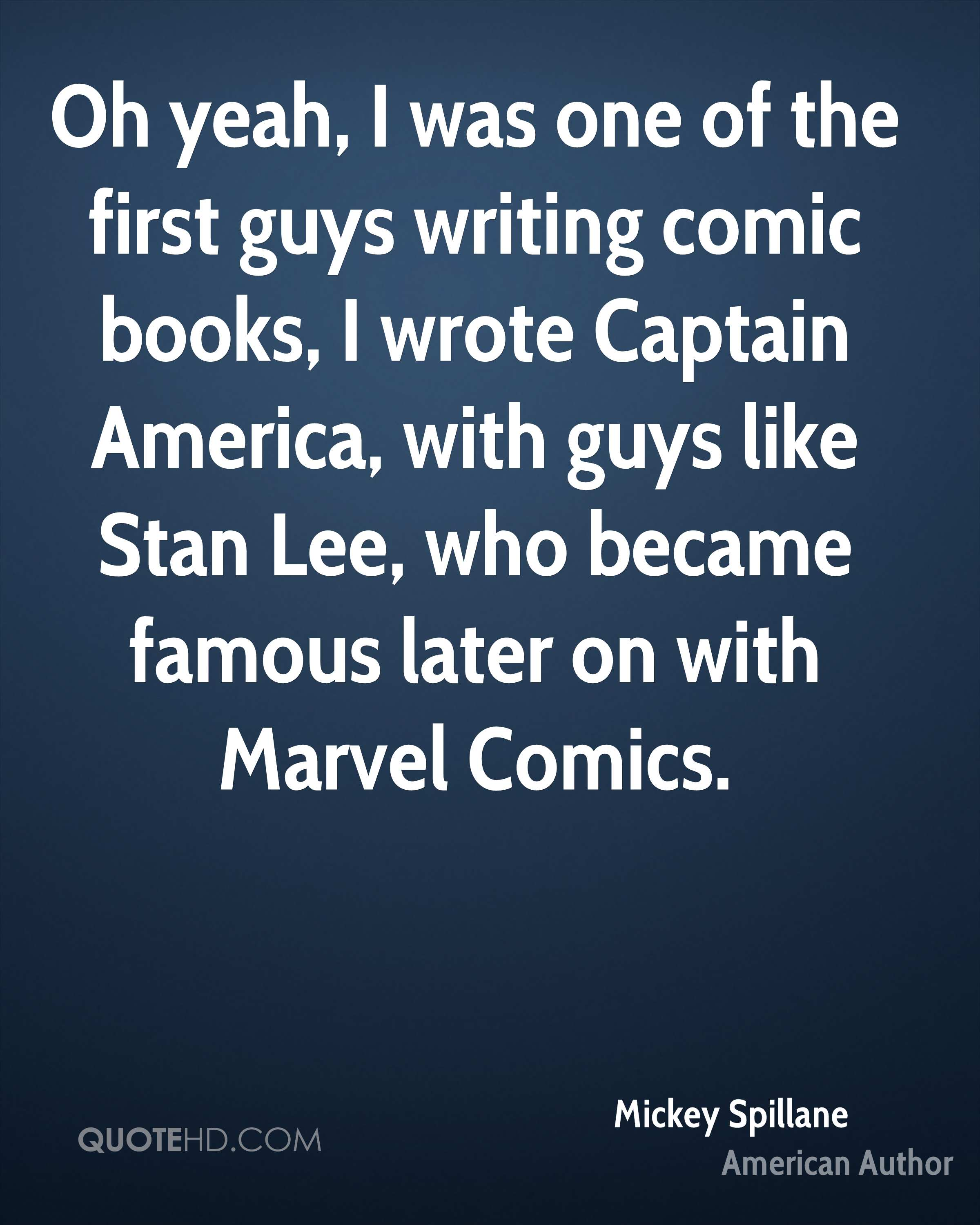 Oh yeah, I was one of the first guys writing comic books, I wrote Captain America, with guys like Stan Lee, who became famous later on with Marvel Comics.