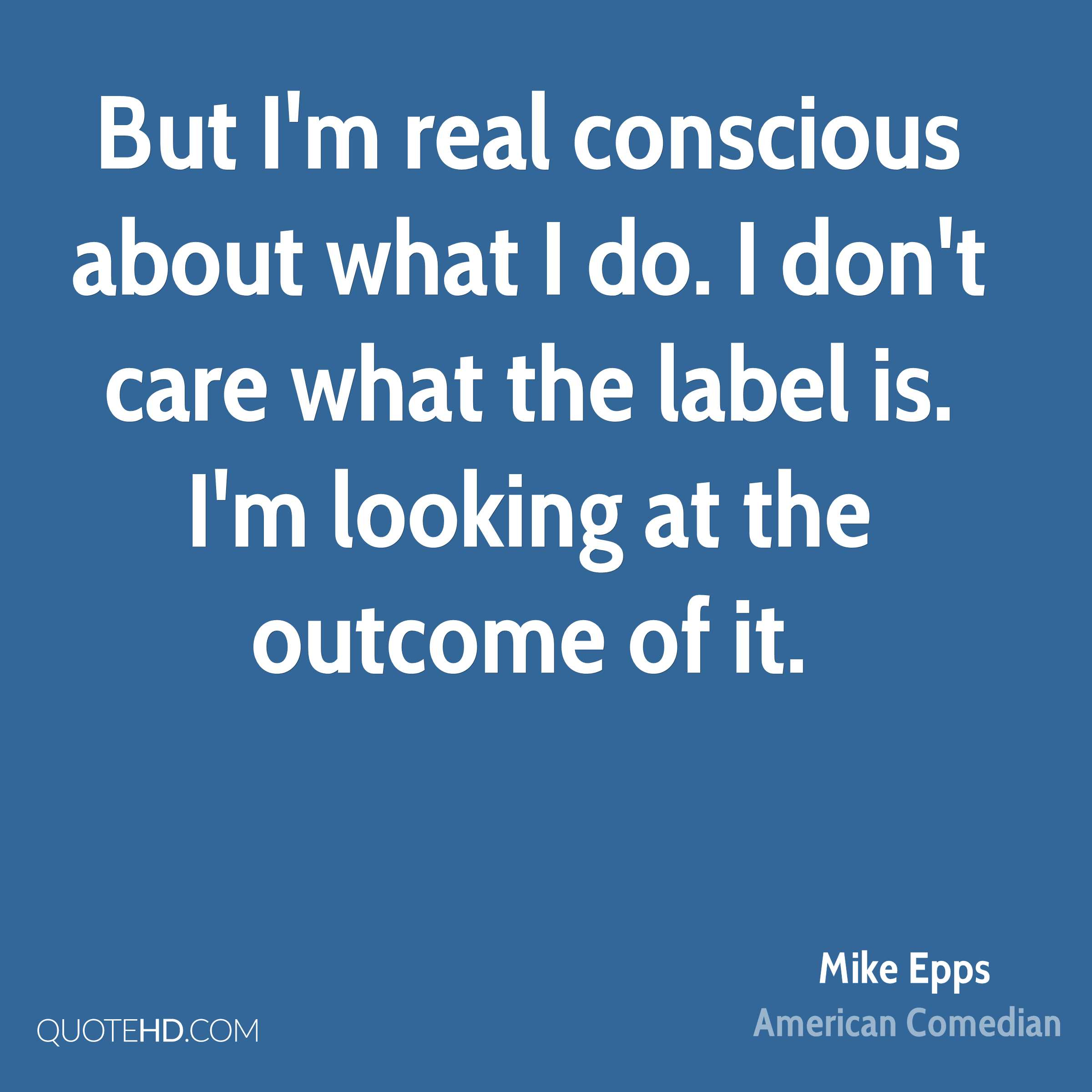 But I'm real conscious about what I do. I don't care what the label is. I'm looking at the outcome of it.