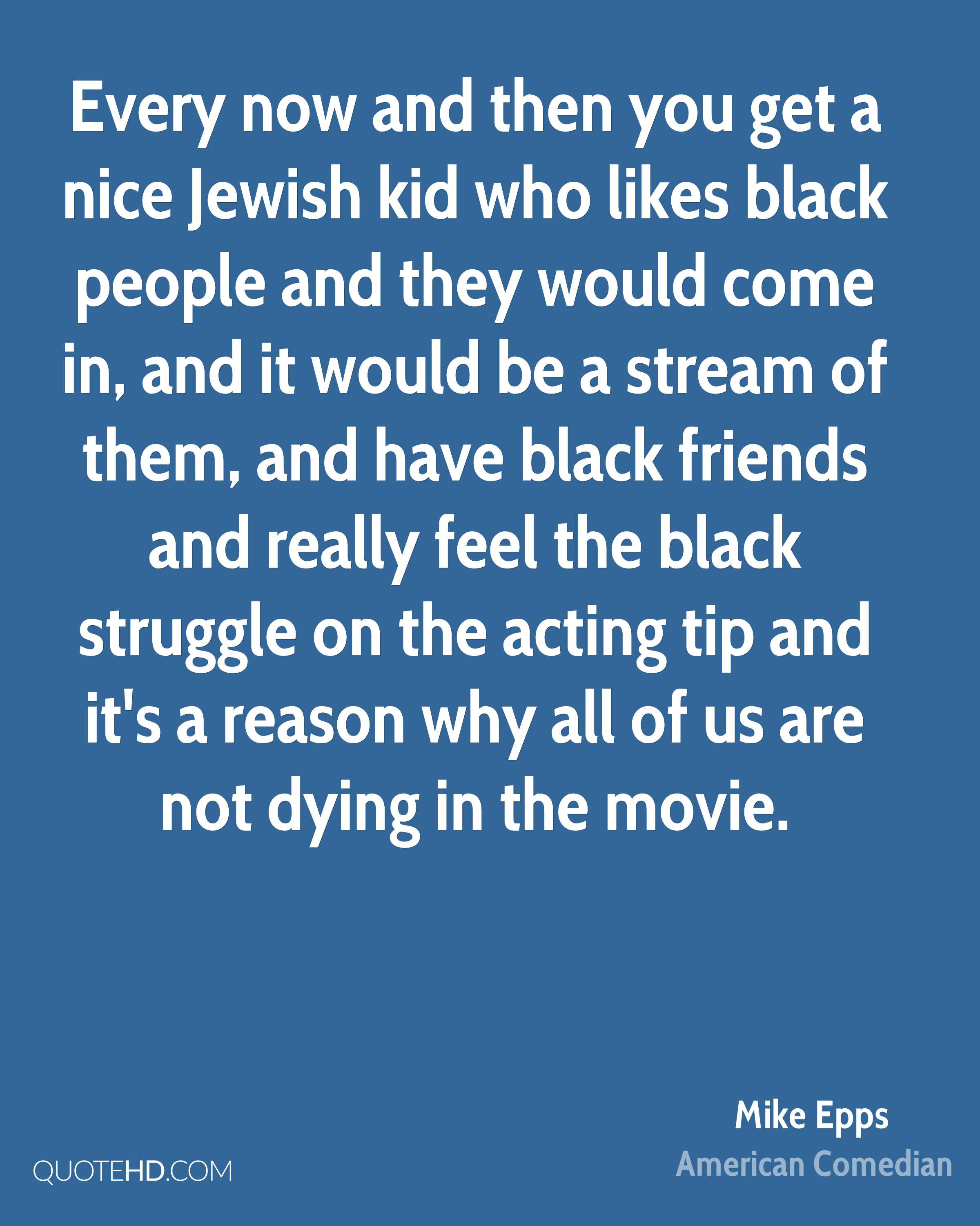 Every now and then you get a nice Jewish kid who likes black people and they would come in, and it would be a stream of them, and have black friends and really feel the black struggle on the acting tip and it's a reason why all of us are not dying in the movie.