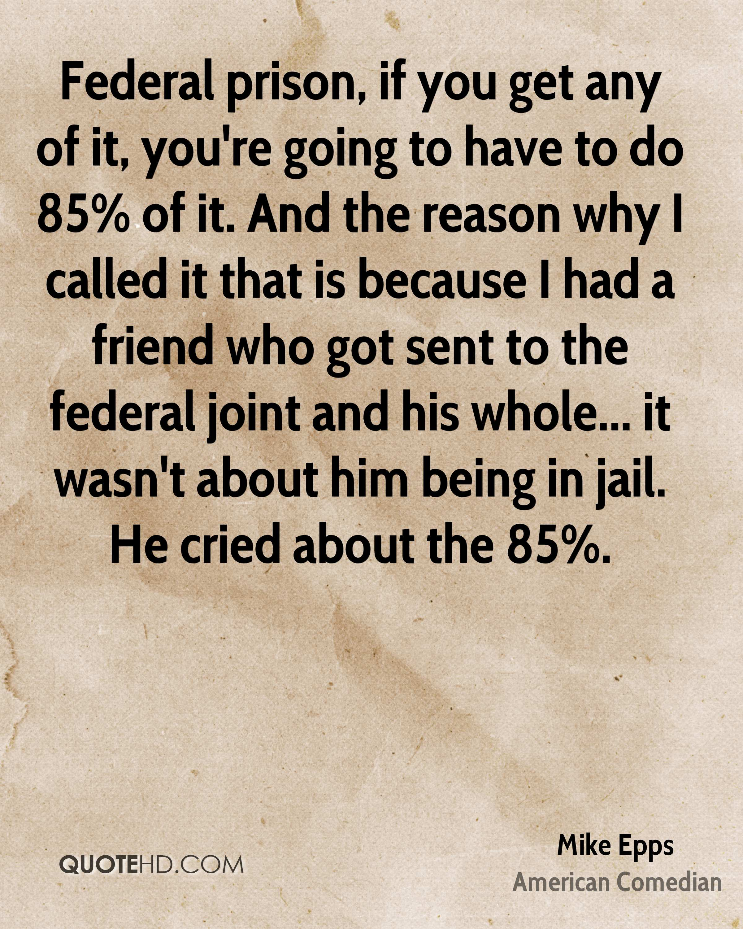 Federal prison, if you get any of it, you're going to have to do 85% of it. And the reason why I called it that is because I had a friend who got sent to the federal joint and his whole... it wasn't about him being in jail. He cried about the 85%.