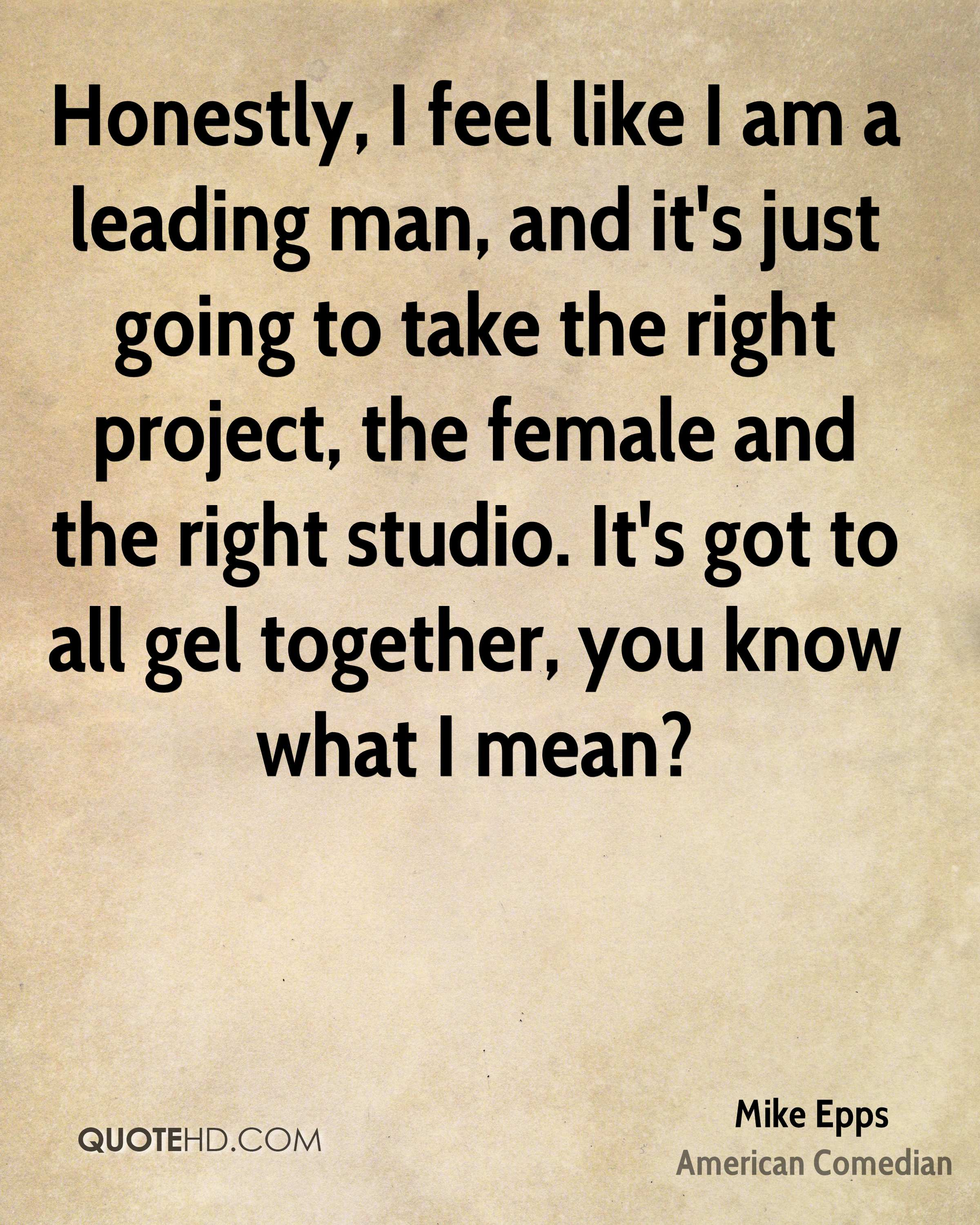 Honestly, I feel like I am a leading man, and it's just going to take the right project, the female and the right studio. It's got to all gel together, you know what I mean?