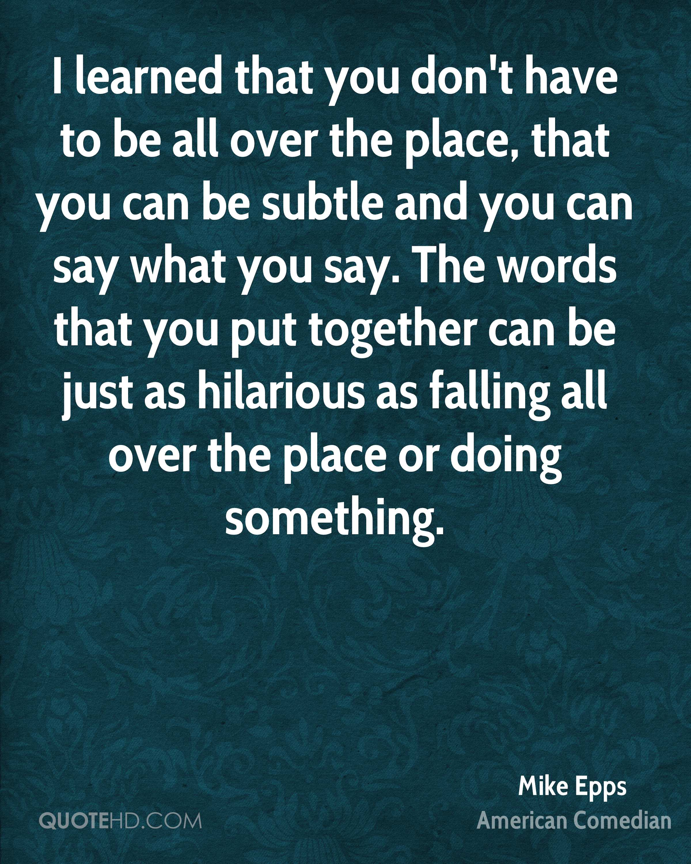I learned that you don't have to be all over the place, that you can be subtle and you can say what you say. The words that you put together can be just as hilarious as falling all over the place or doing something.