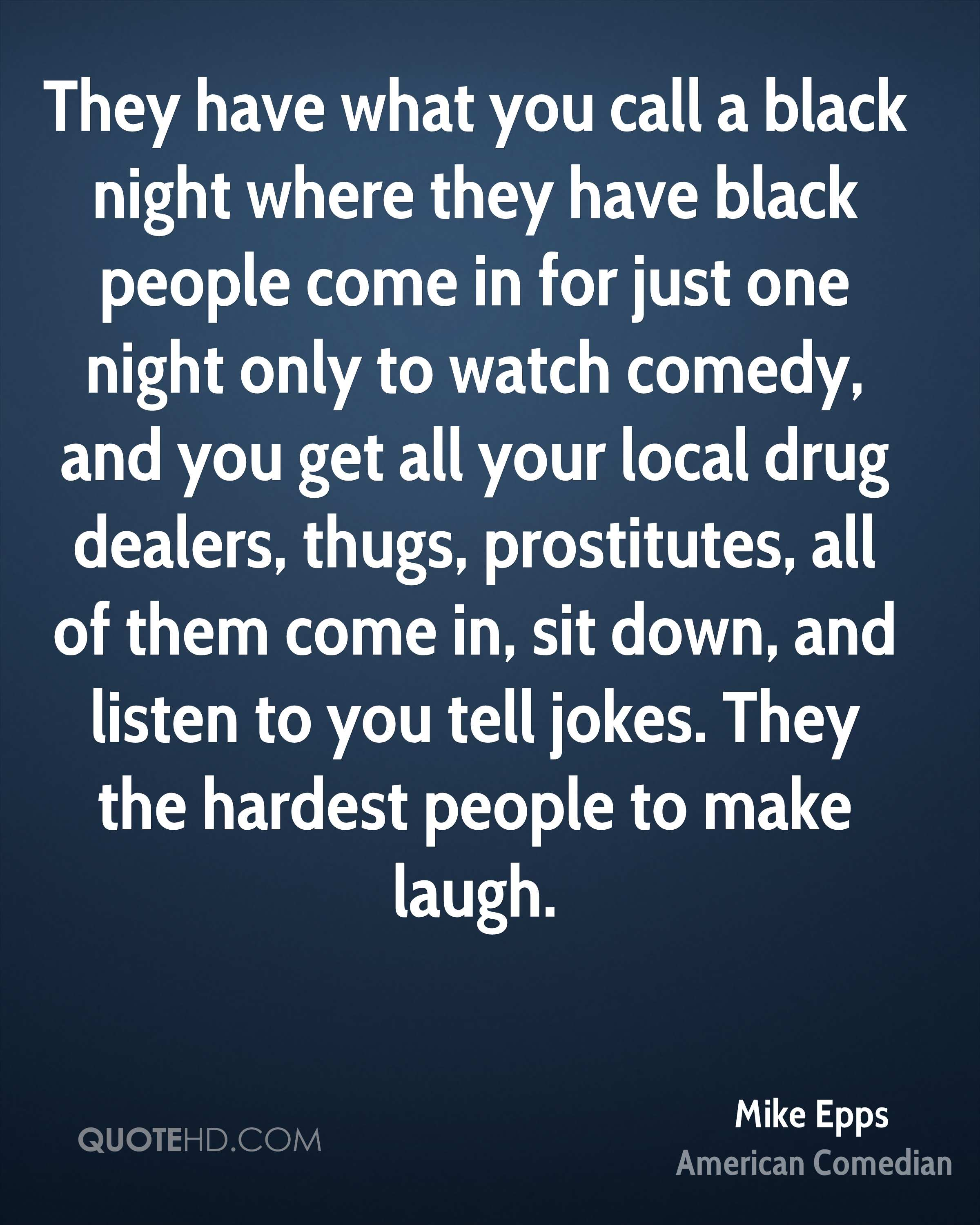 They have what you call a black night where they have black people come in for just one night only to watch comedy, and you get all your local drug dealers, thugs, prostitutes, all of them come in, sit down, and listen to you tell jokes. They the hardest people to make laugh.