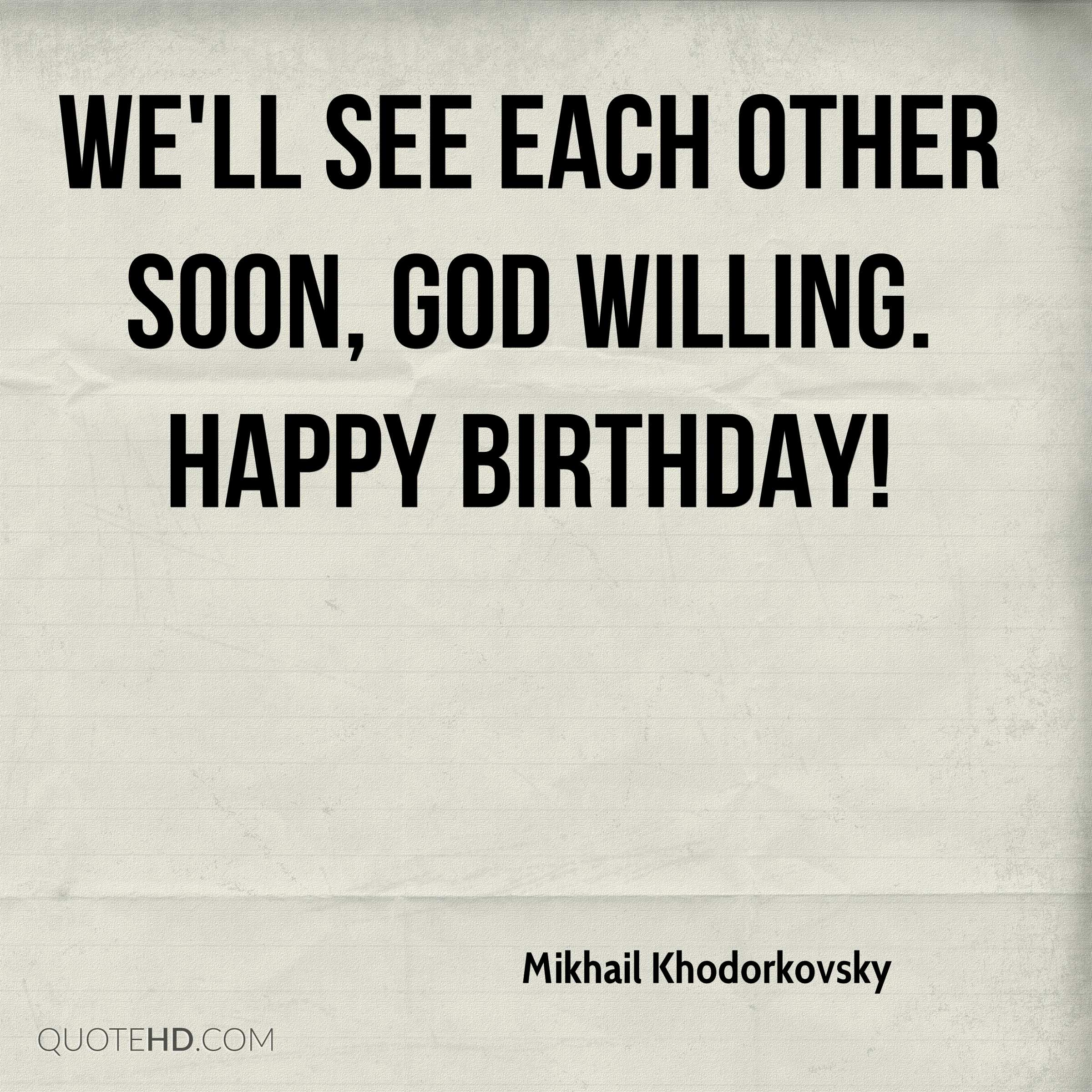 We'll see each other soon, God willing. Happy birthday!