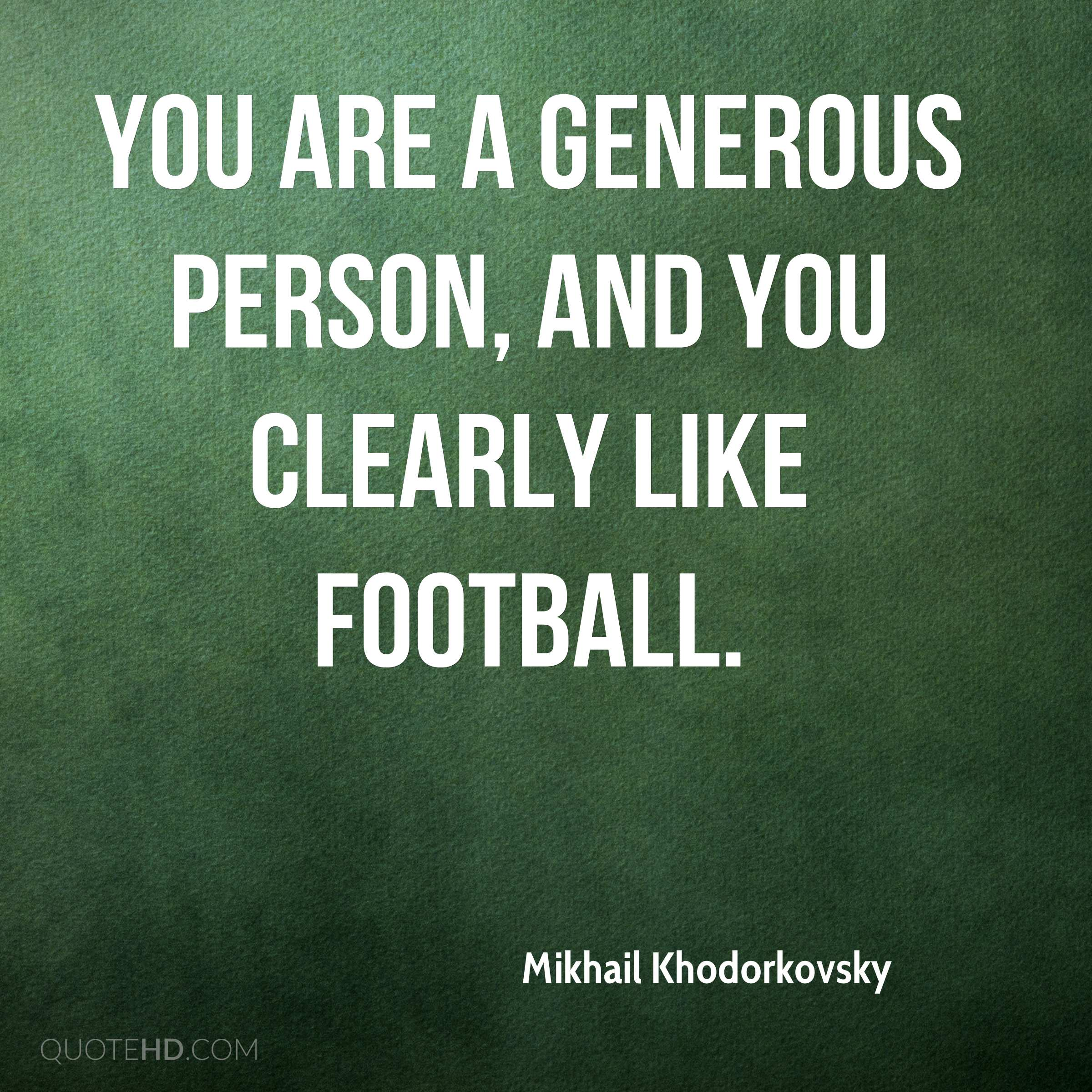 You are a generous person, and you clearly like football.