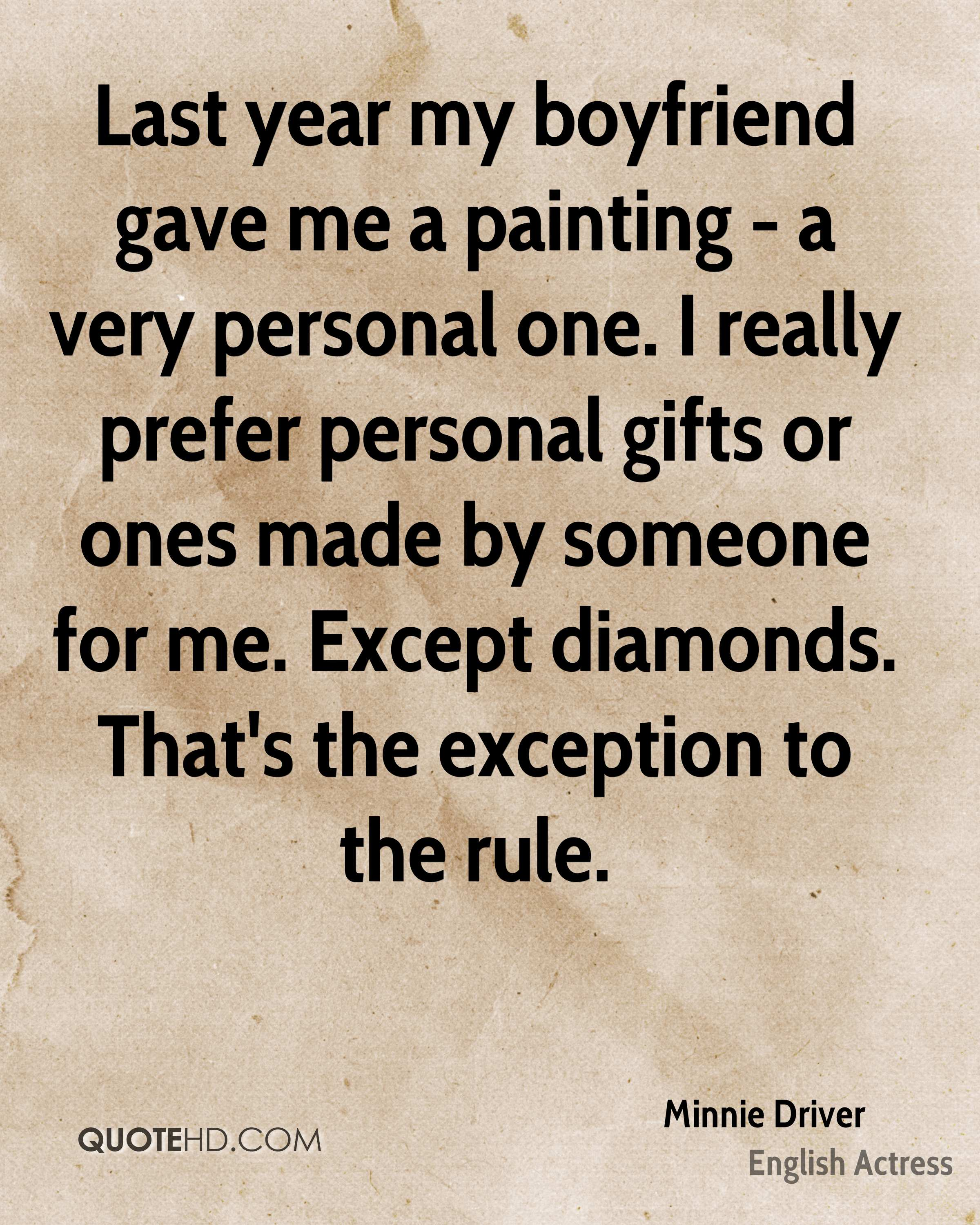 Last year my boyfriend gave me a painting - a very personal one. I really prefer personal gifts or ones made by someone for me. Except diamonds. That's the exception to the rule.