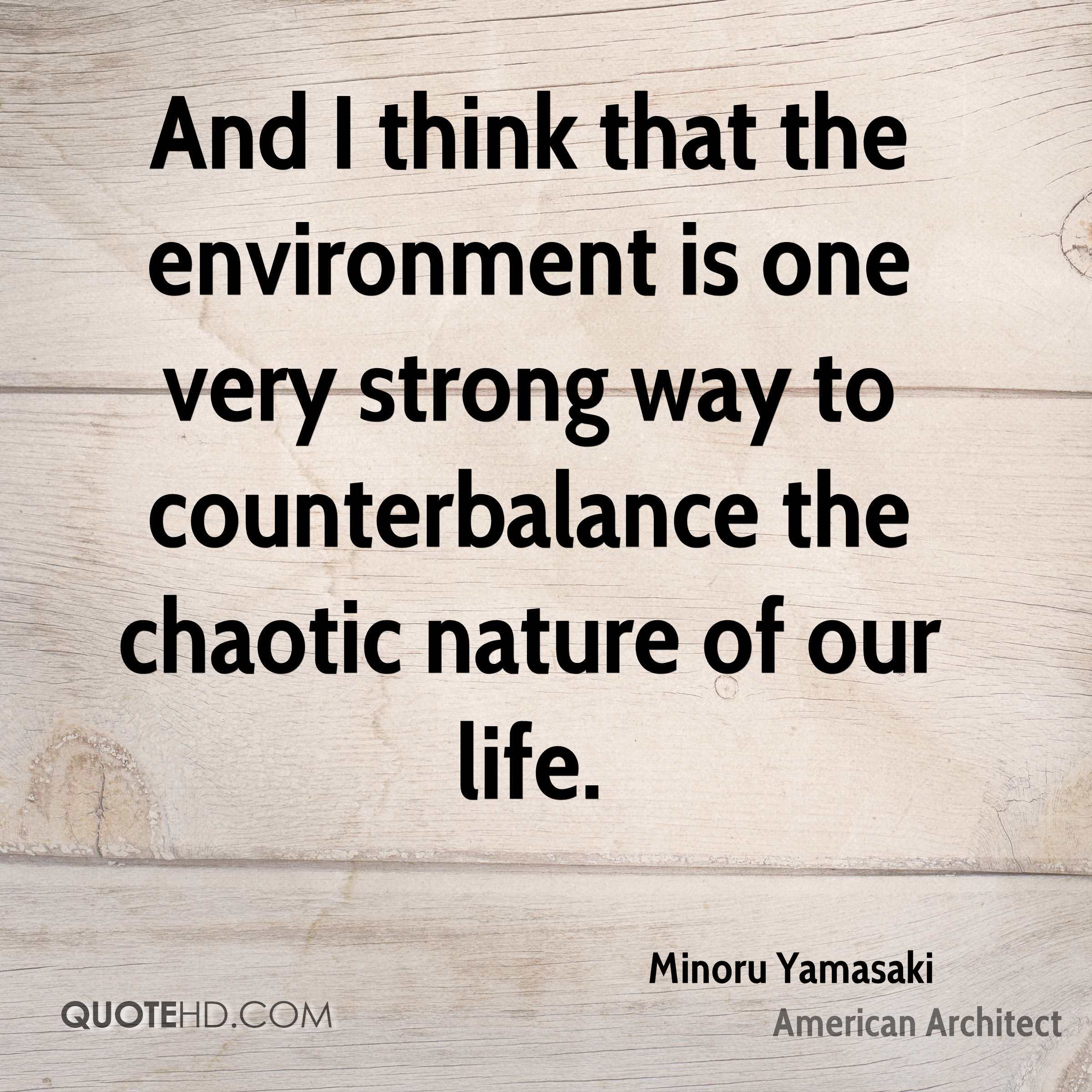 And I think that the environment is one very strong way to counterbalance the chaotic nature of our life.
