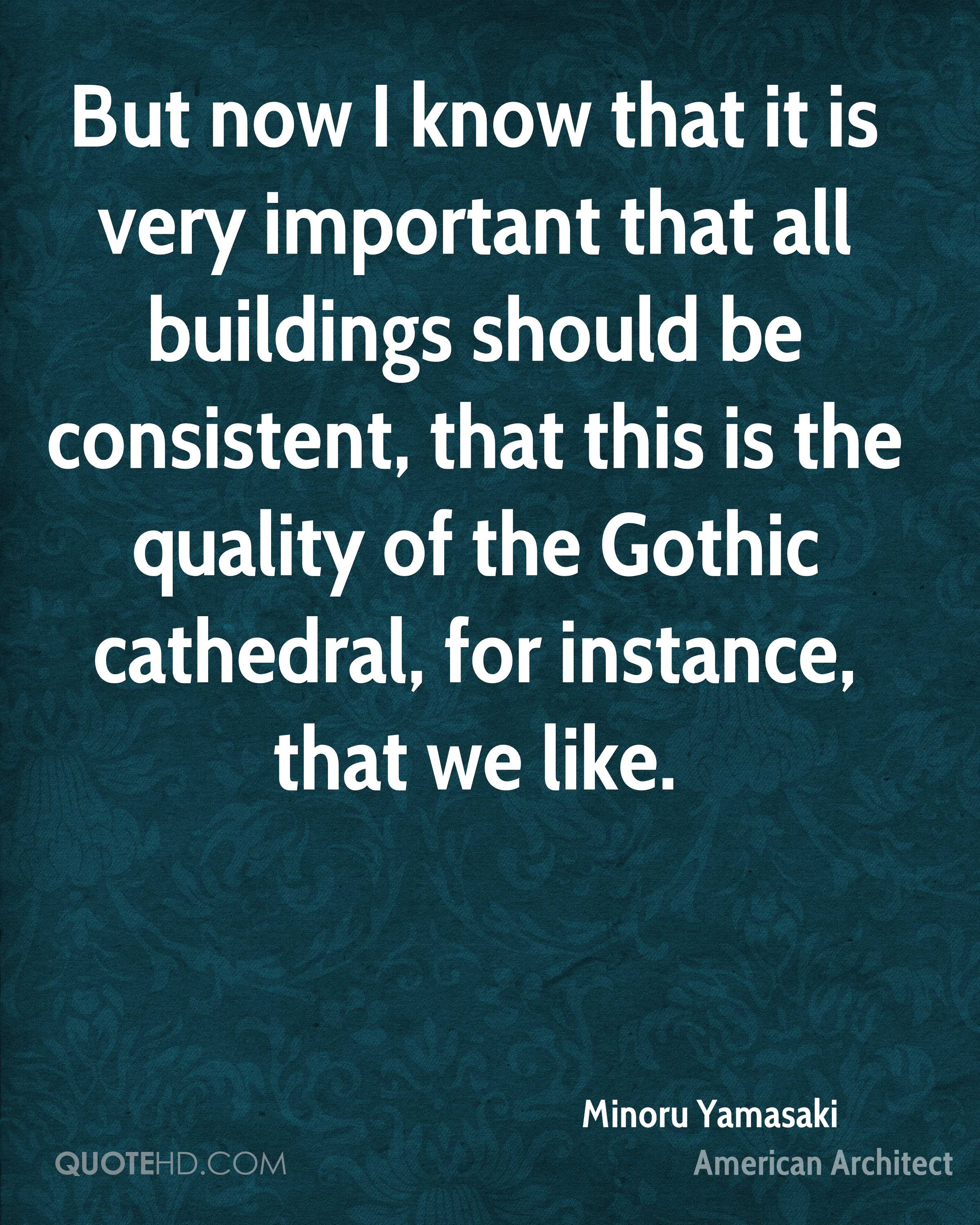 But now I know that it is very important that all buildings should be consistent, that this is the quality of the Gothic cathedral, for instance, that we like.