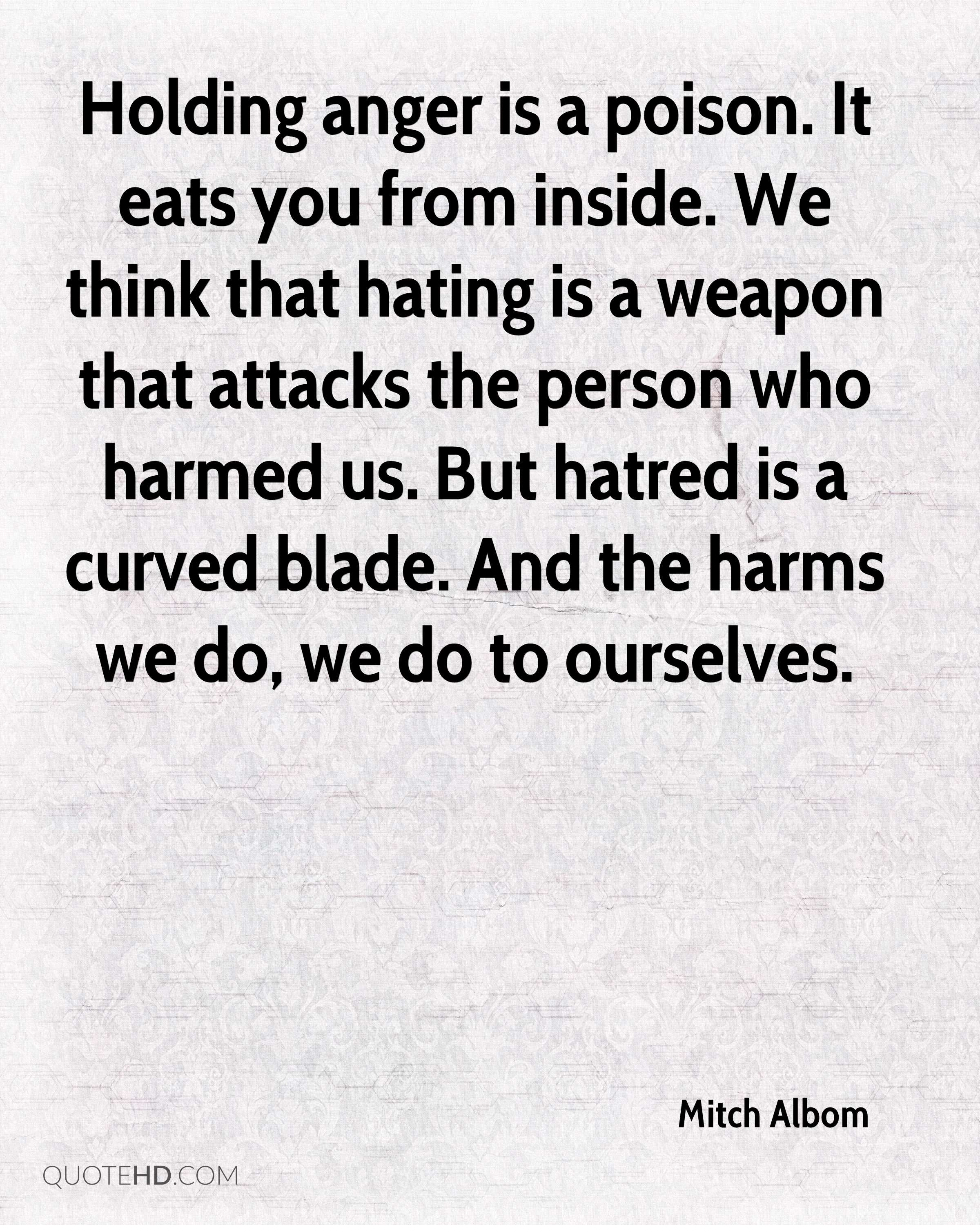 Holding anger is a poison. It eats you from inside. We think that hating is a weapon that attacks the person who harmed us. But hatred is a curved blade. And the harms we do, we do to ourselves.