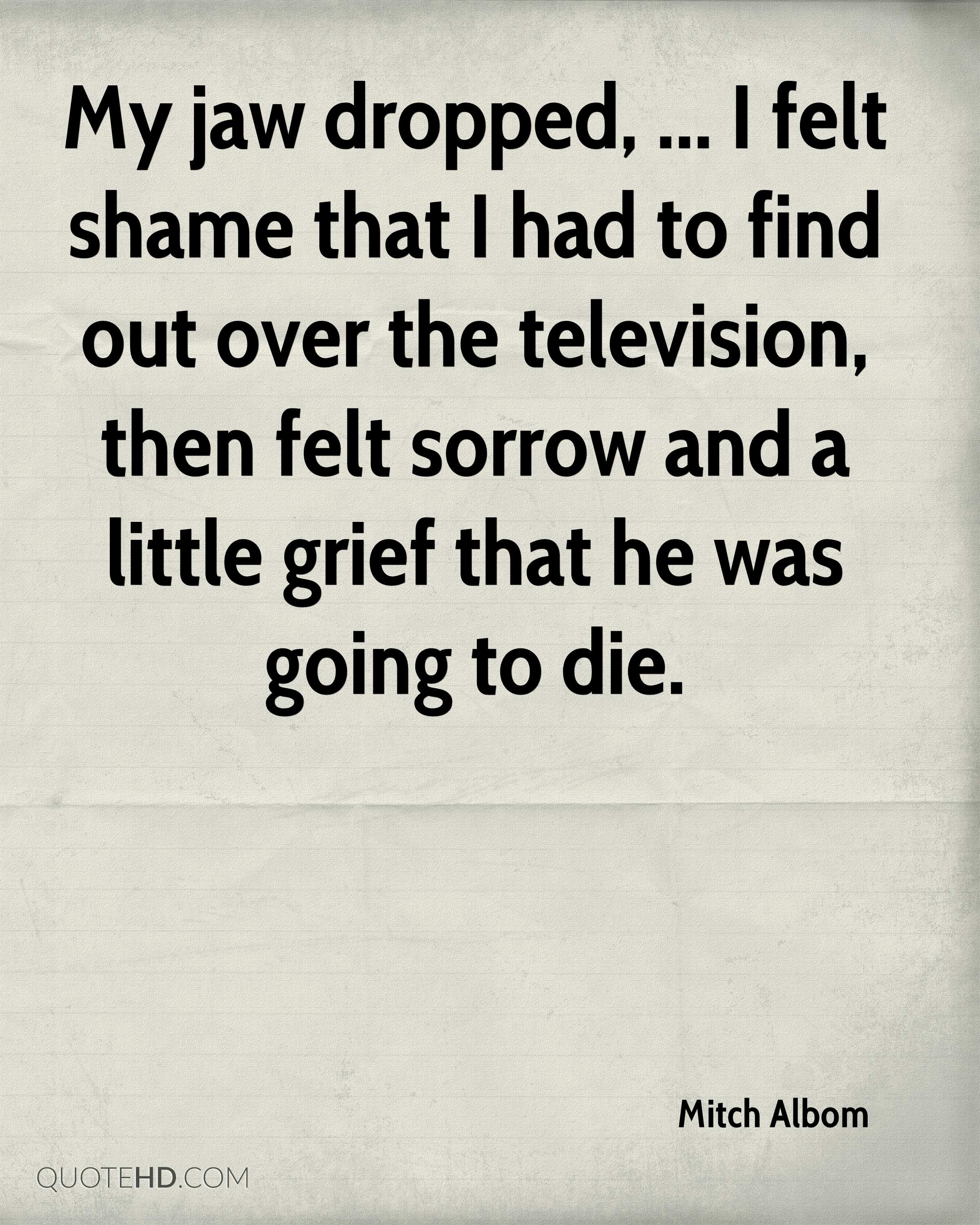My jaw dropped, ... I felt shame that I had to find out over the television, then felt sorrow and a little grief that he was going to die.