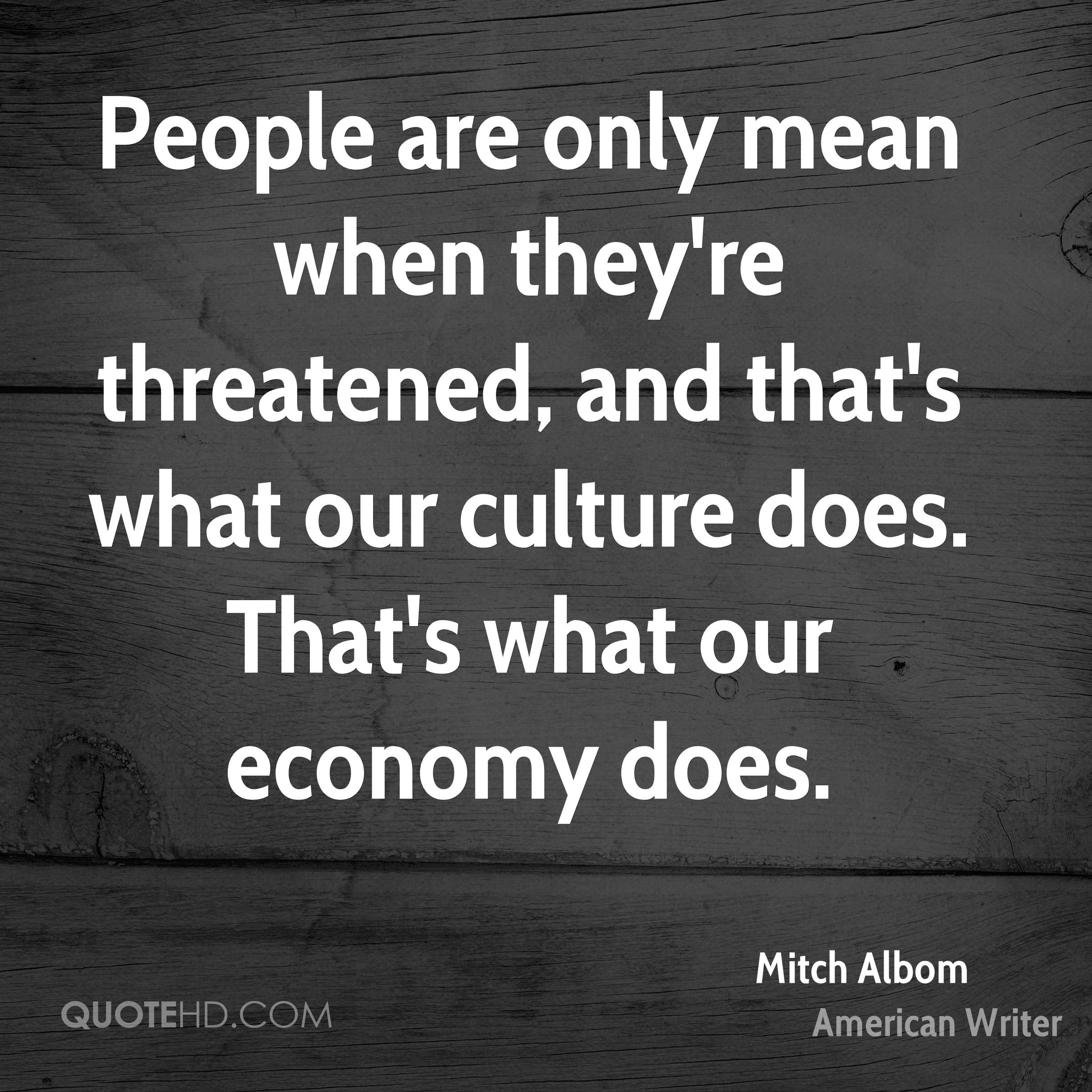 People are only mean when they're threatened, and that's what our culture does. That's what our economy does.