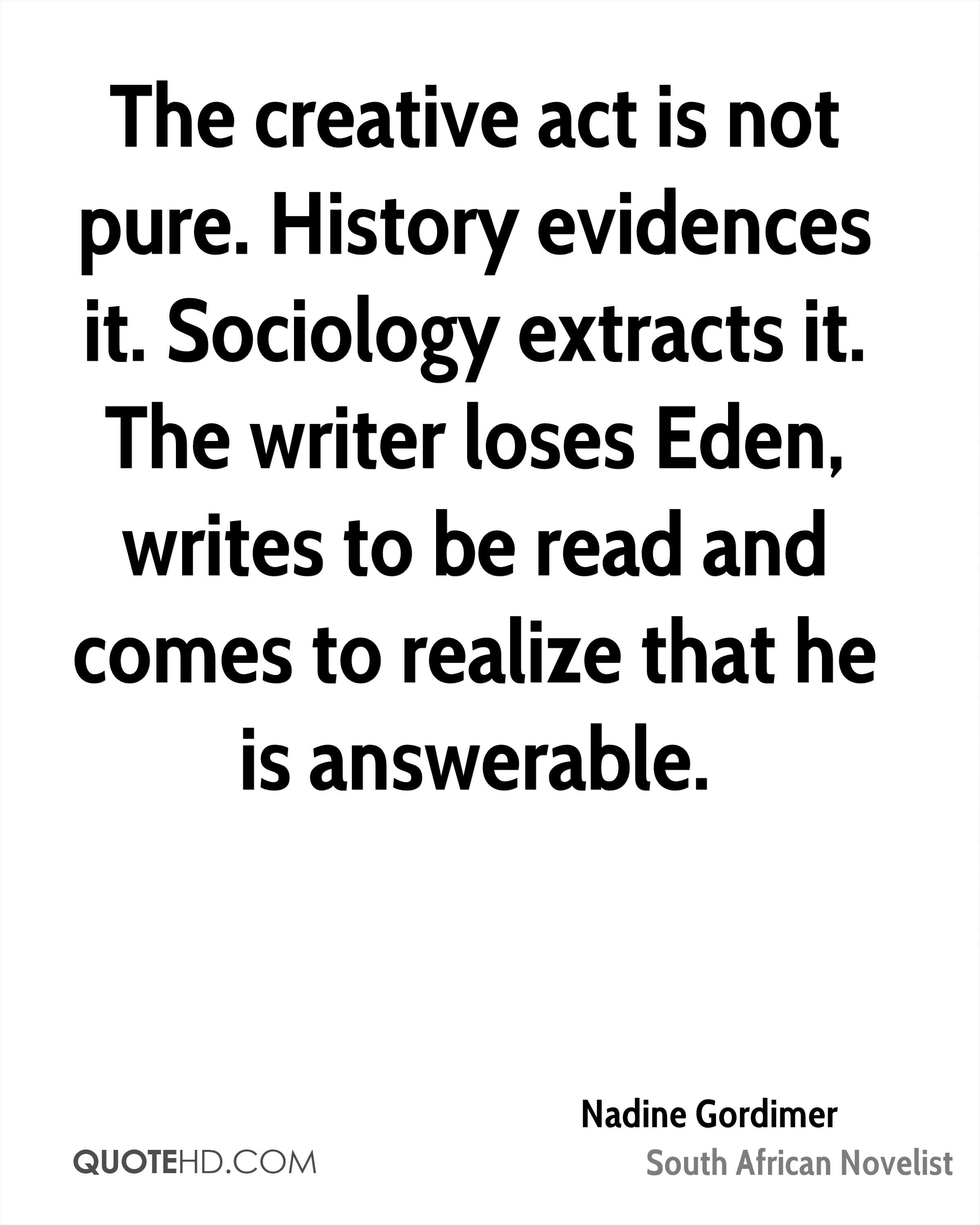 The creative act is not pure. History evidences it. Sociology extracts it. The writer loses Eden, writes to be read and comes to realize that he is answerable.