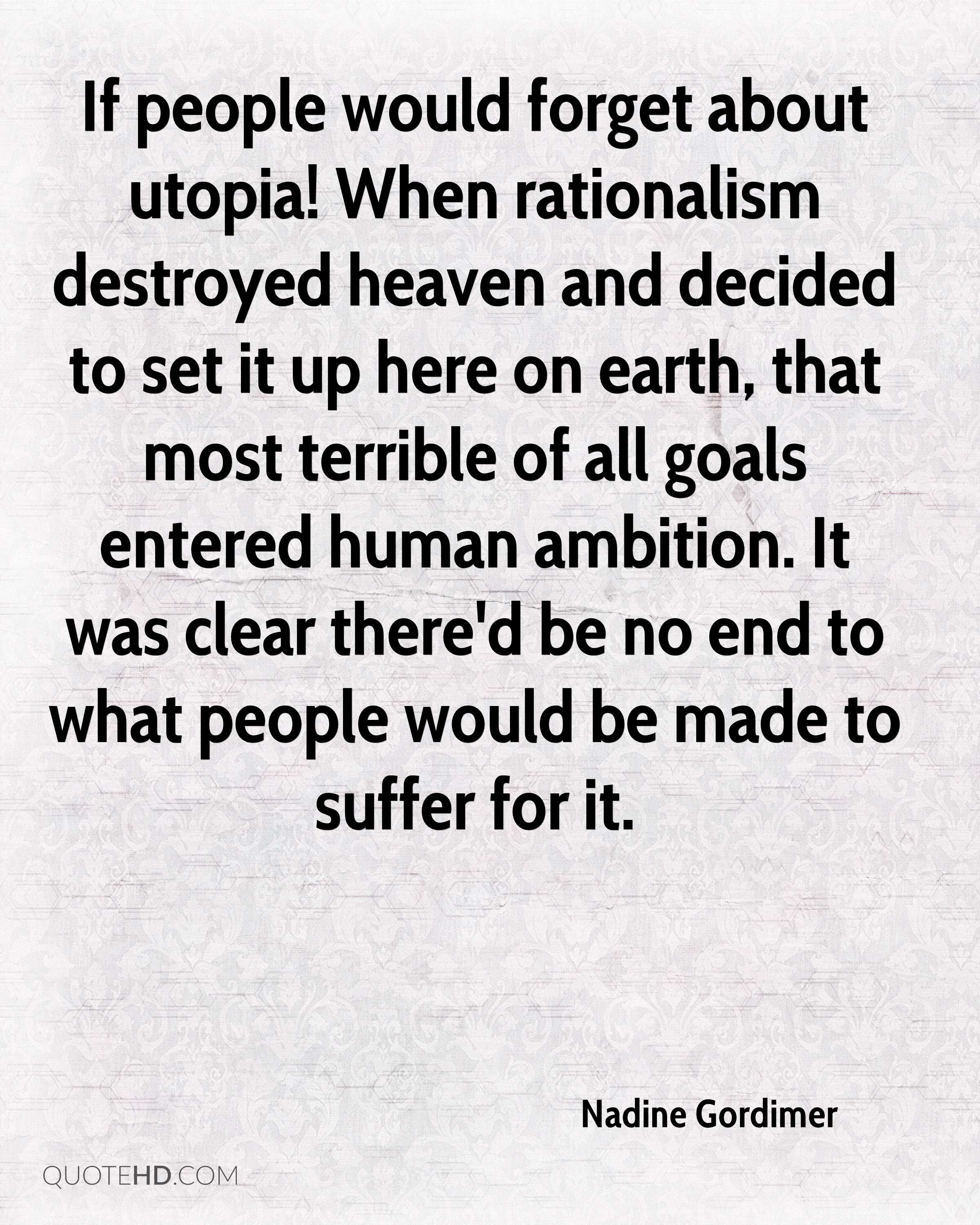 If people would forget about utopia! When rationalism destroyed heaven and decided to set it up here on earth, that most terrible of all goals entered human ambition. It was clear there'd be no end to what people would be made to suffer for it.