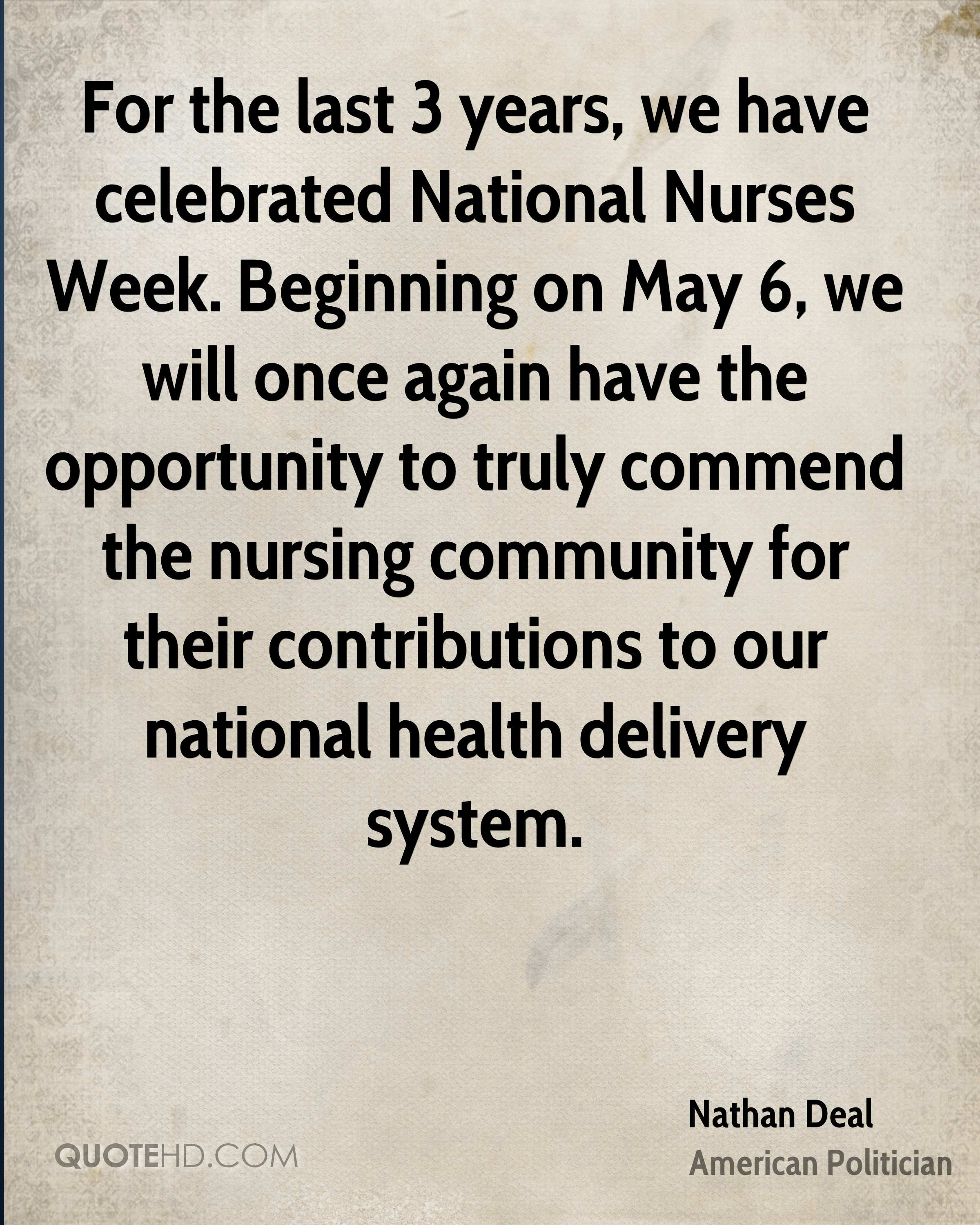 For the last 3 years, we have celebrated National Nurses Week. Beginning on May 6, we will once again have the opportunity to truly commend the nursing community for their contributions to our national health delivery system.