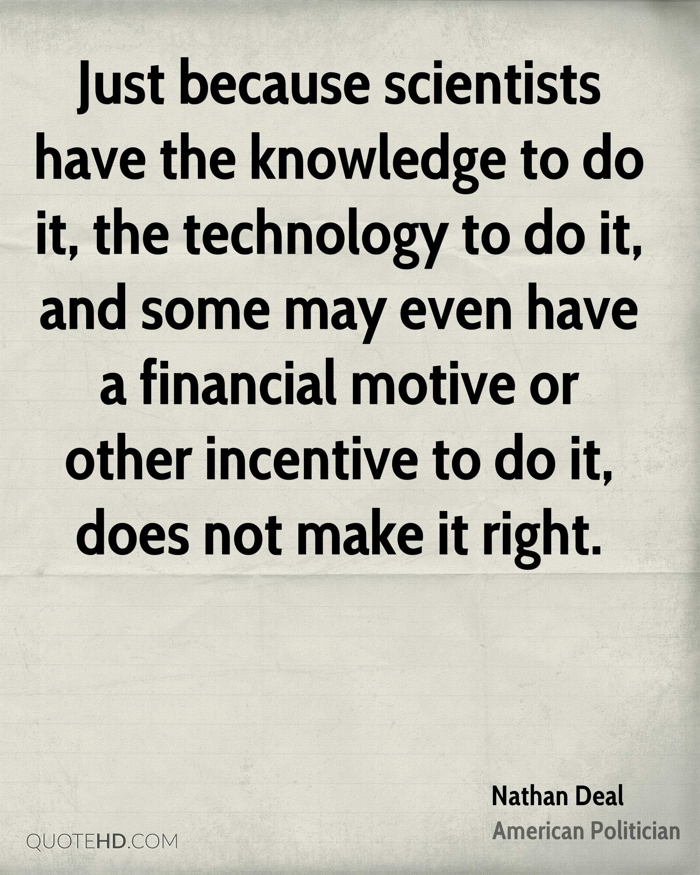 Just because scientists have the knowledge to do it, the technology to do it, and some may even have a financial motive or other incentive to do it, does not make it right.