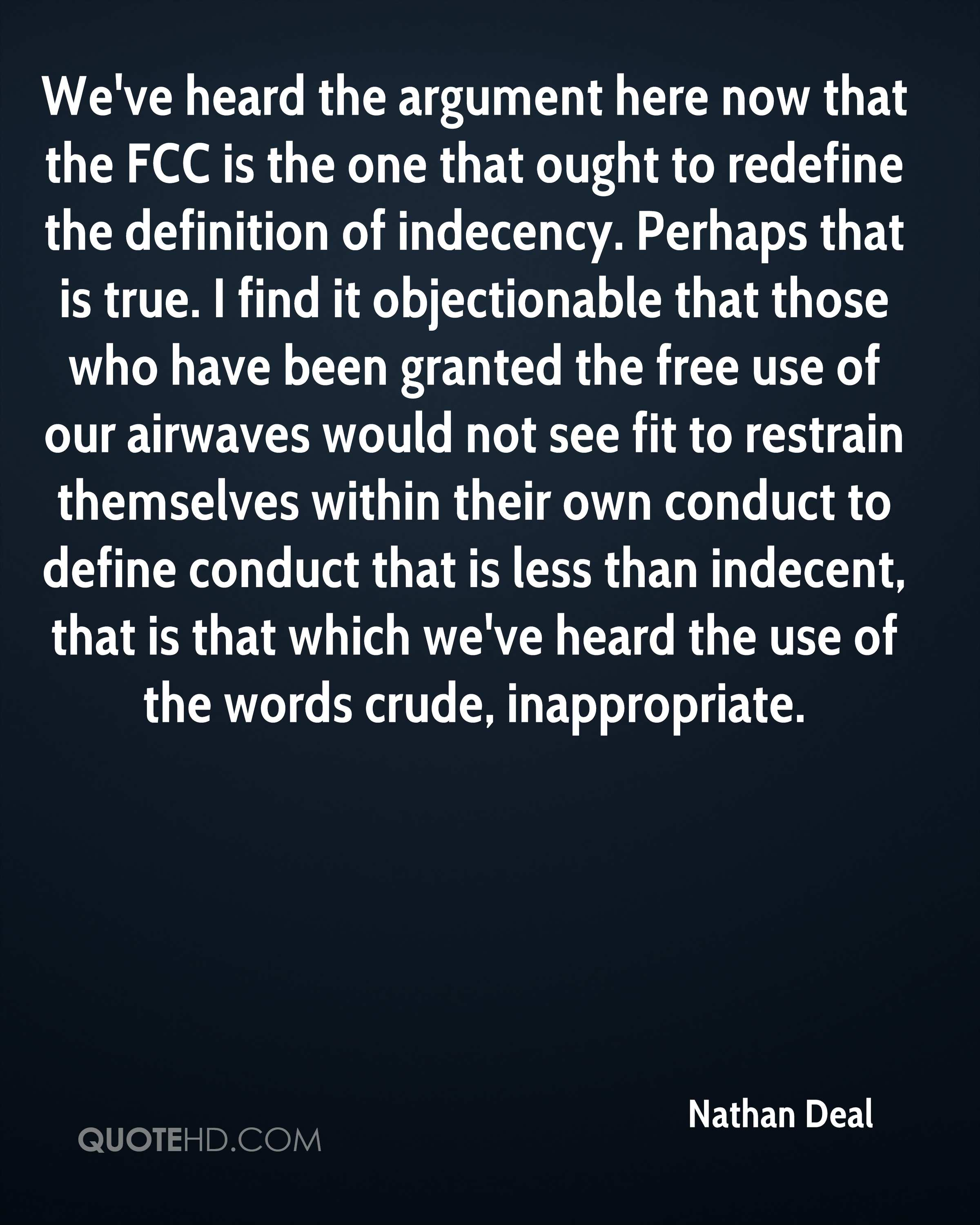 We've heard the argument here now that the FCC is the one that ought to redefine the definition of indecency. Perhaps that is true. I find it objectionable that those who have been granted the free use of our airwaves would not see fit to restrain themselves within their own conduct to define conduct that is less than indecent, that is that which we've heard the use of the words crude, inappropriate.