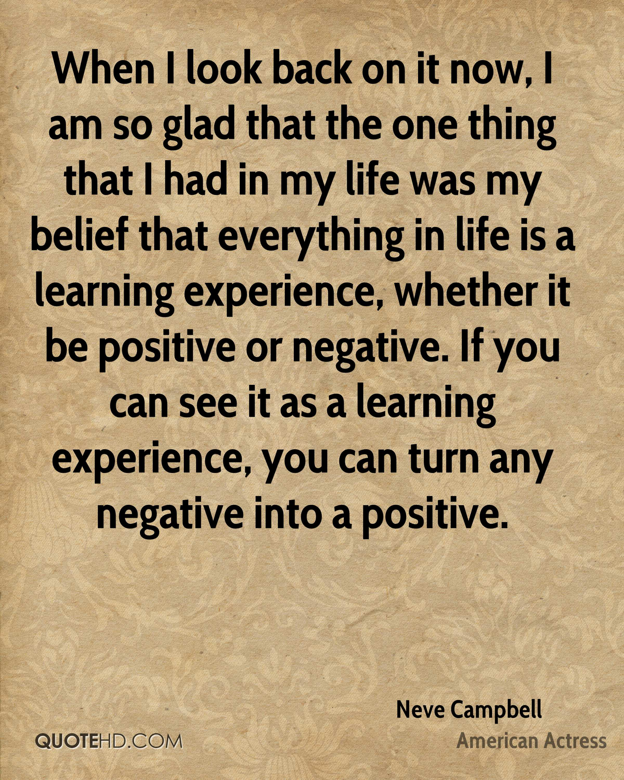 When I look back on it now, I am so glad that the one thing that I had in my life was my belief that everything in life is a learning experience, whether it be positive or negative. If you can see it as a learning experience, you can turn any negative into a positive.