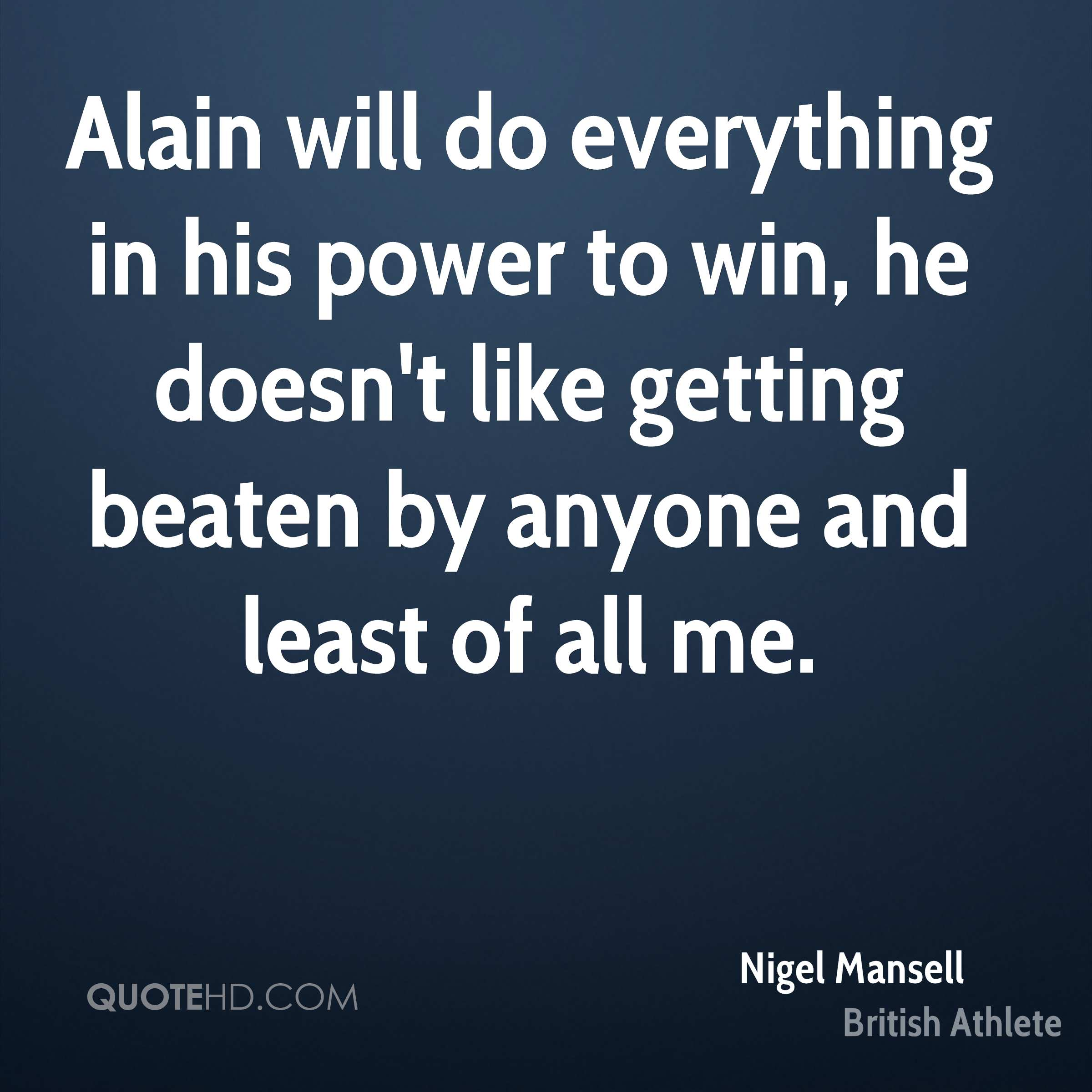 Alain will do everything in his power to win, he doesn't like getting beaten by anyone and least of all me.
