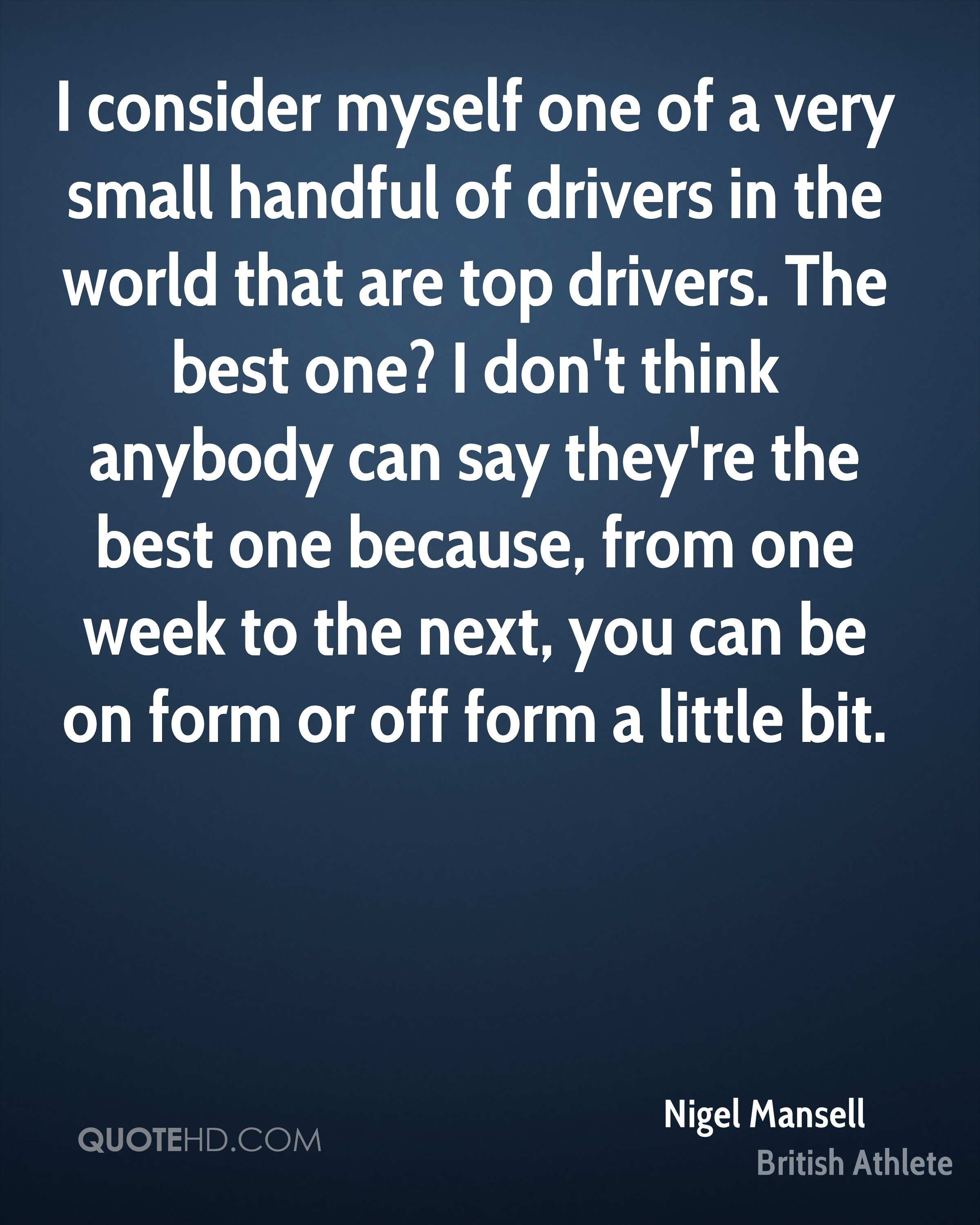 I consider myself one of a very small handful of drivers in the world that are top drivers. The best one? I don't think anybody can say they're the best one because, from one week to the next, you can be on form or off form a little bit.