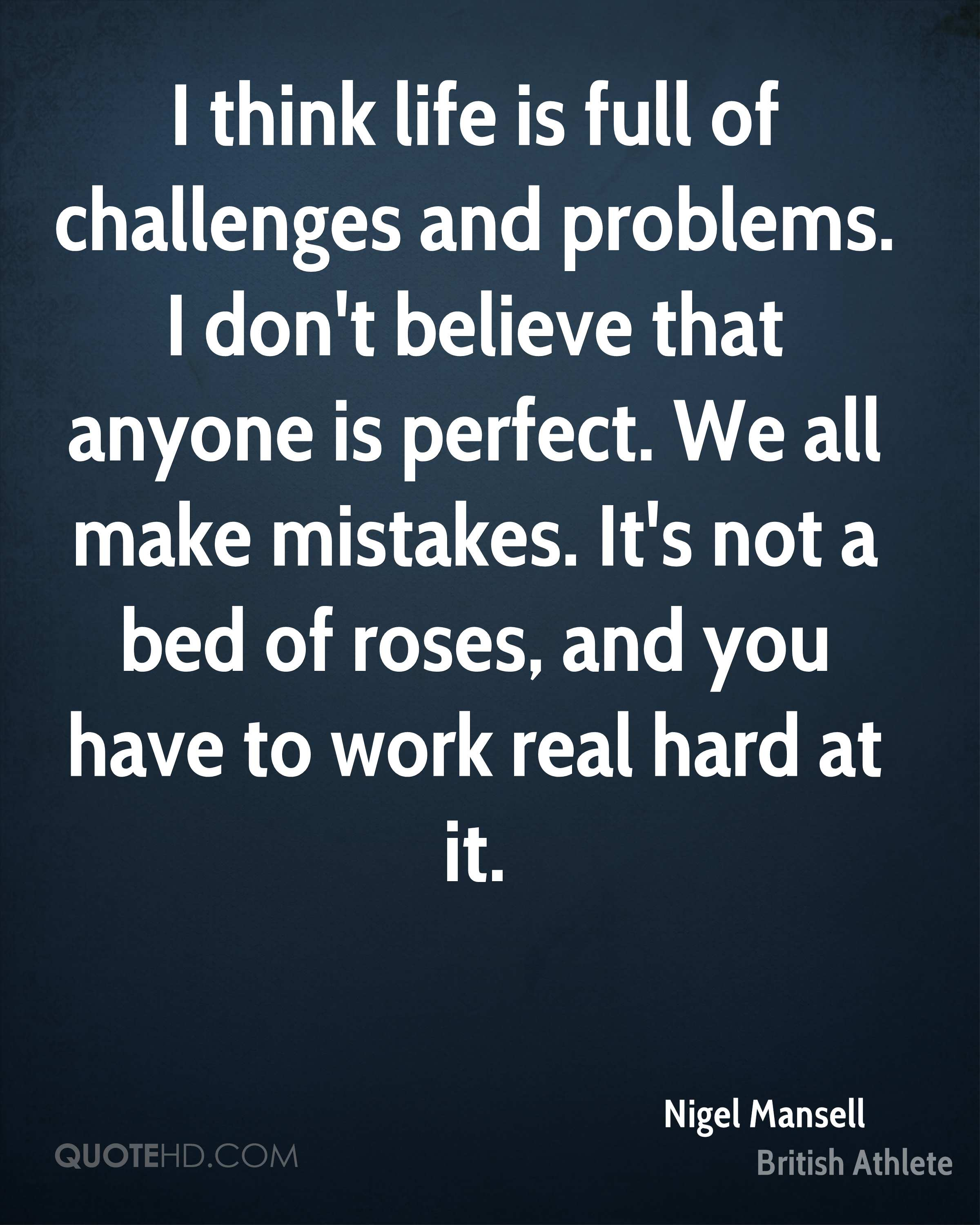 I think life is full of challenges and problems. I don't believe that anyone is perfect. We all make mistakes. It's not a bed of roses, and you have to work real hard at it.