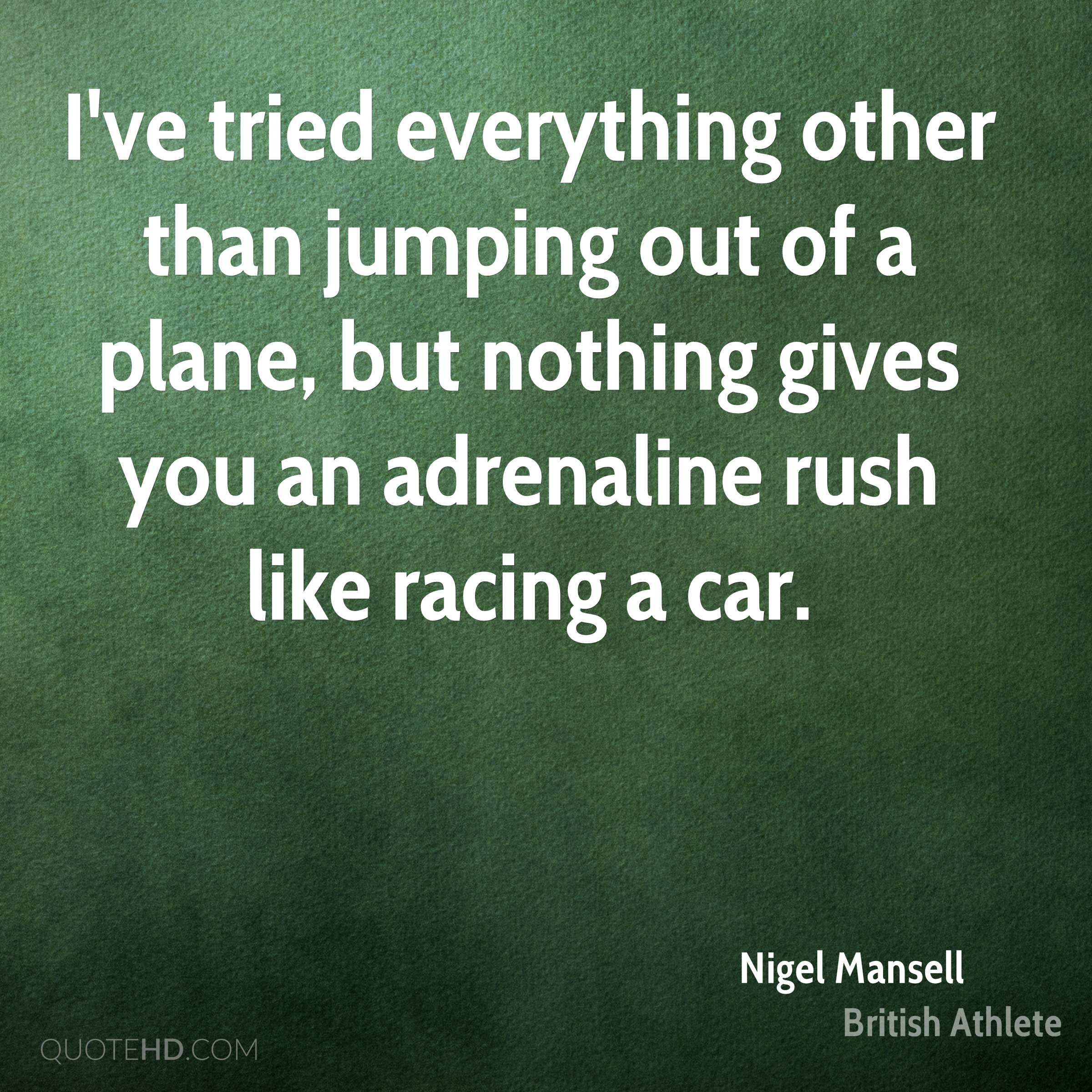 I've tried everything other than jumping out of a plane, but nothing gives you an adrenaline rush like racing a car.