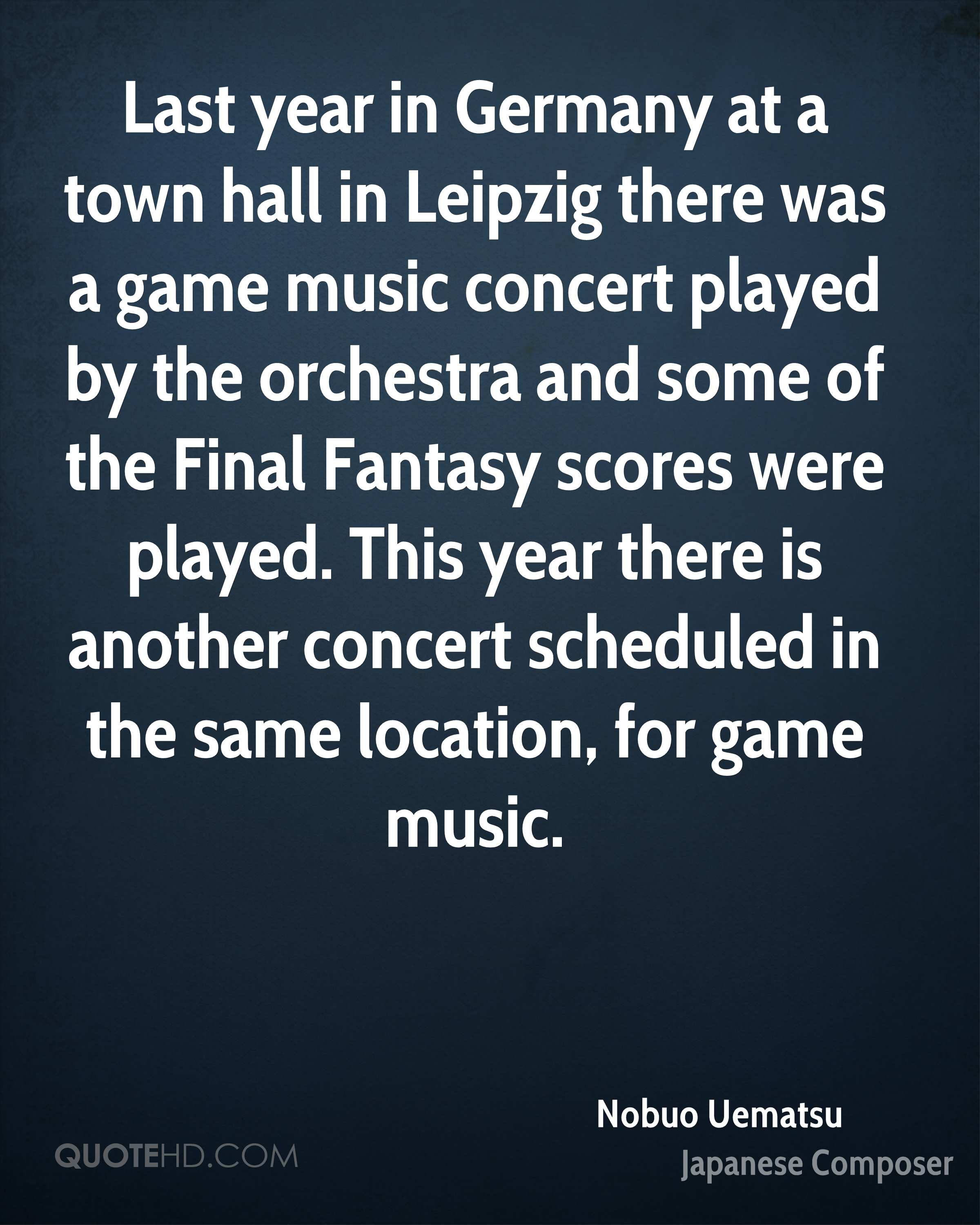 Last year in Germany at a town hall in Leipzig there was a game music concert played by the orchestra and some of the Final Fantasy scores were played. This year there is another concert scheduled in the same location, for game music.