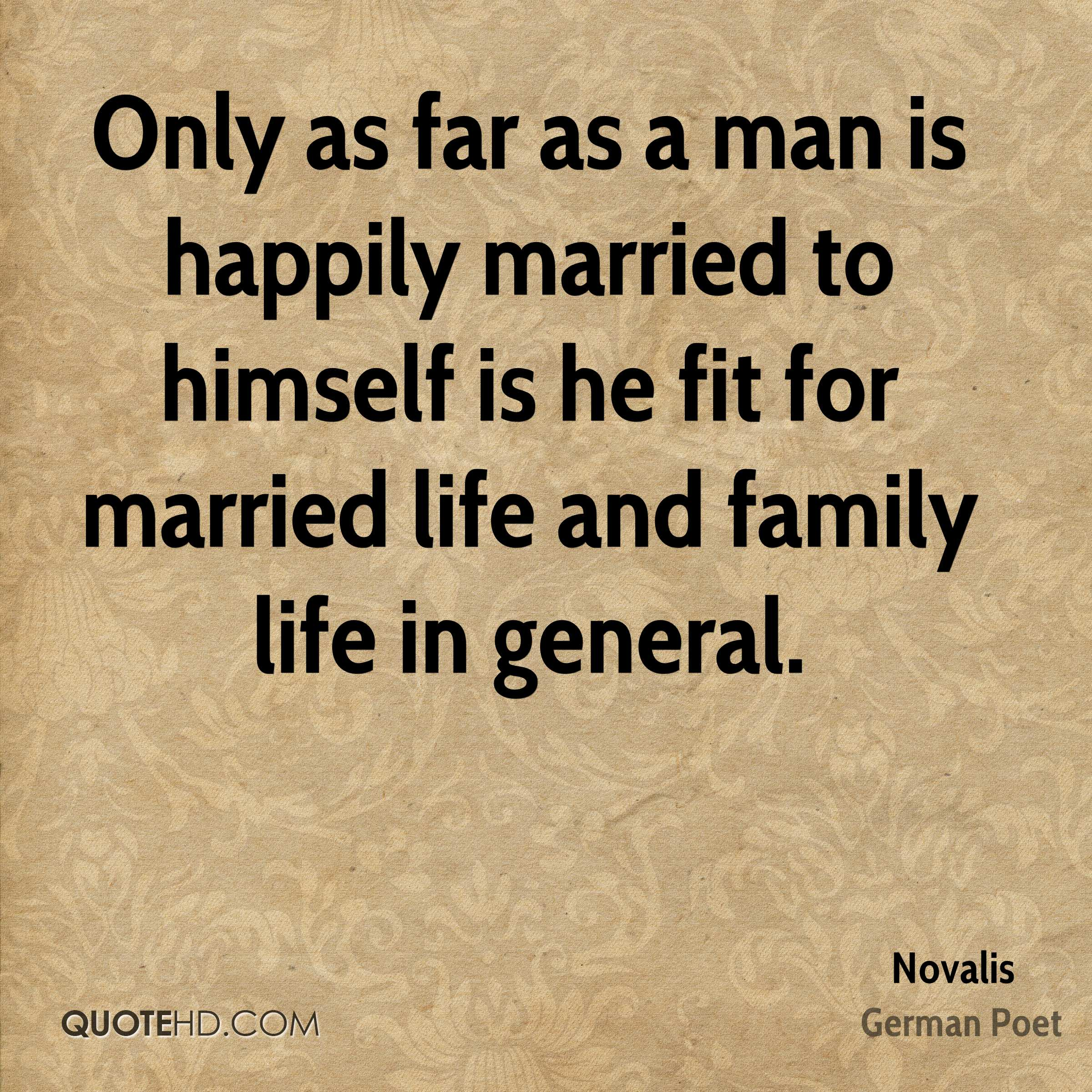 Only as far as a man is happily married to himself is he fit for married life and family life in general.