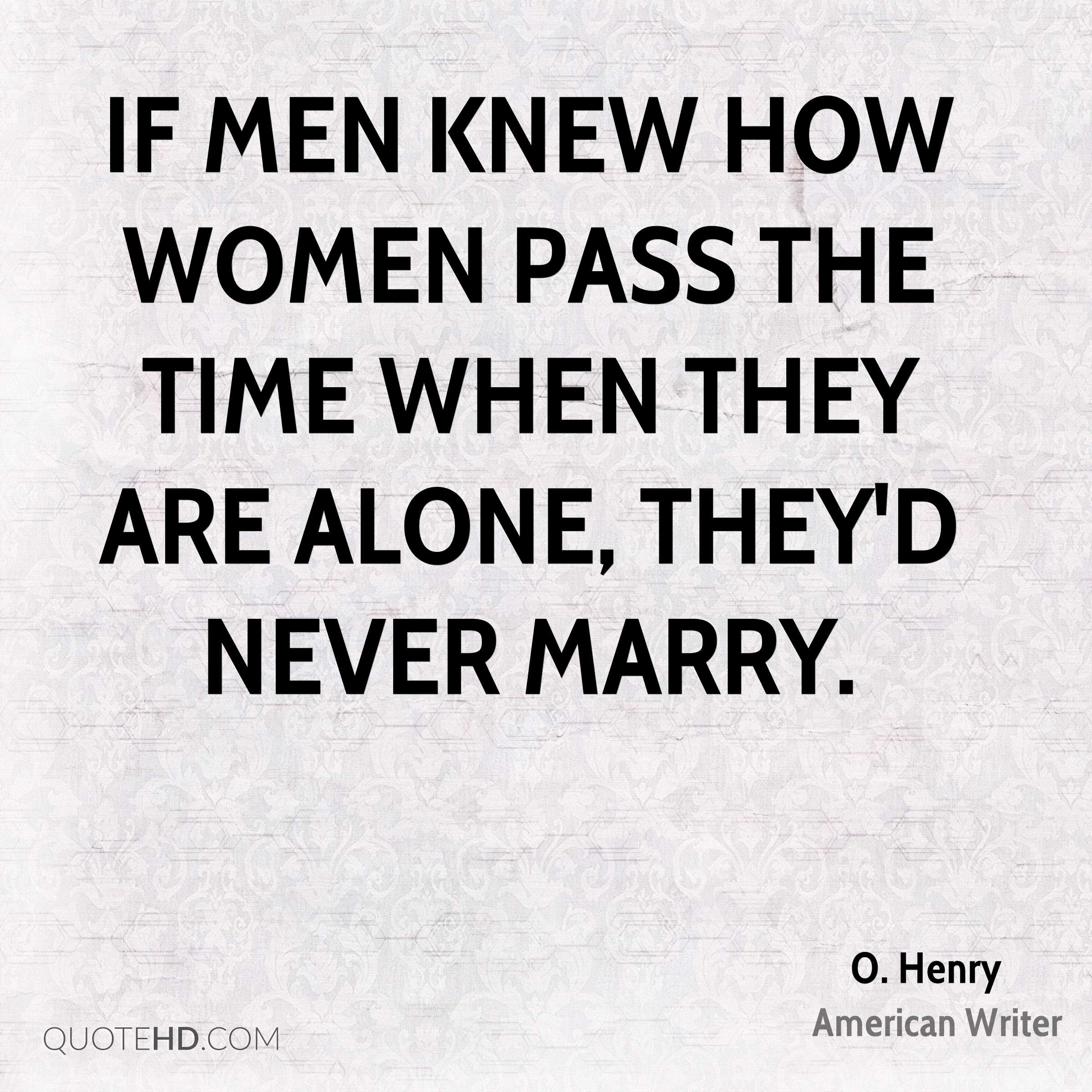 If men knew how women pass the time when they are alone, they'd never marry.