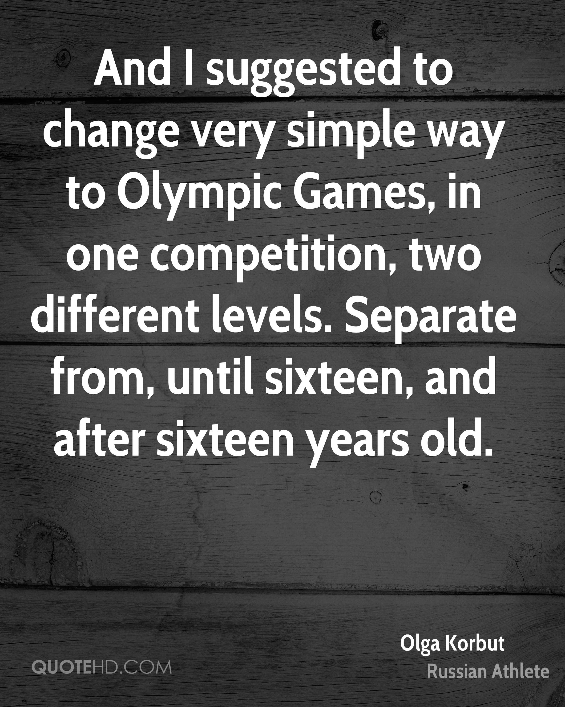 And I suggested to change very simple way to Olympic Games, in one competition, two different levels. Separate from, until sixteen, and after sixteen years old.