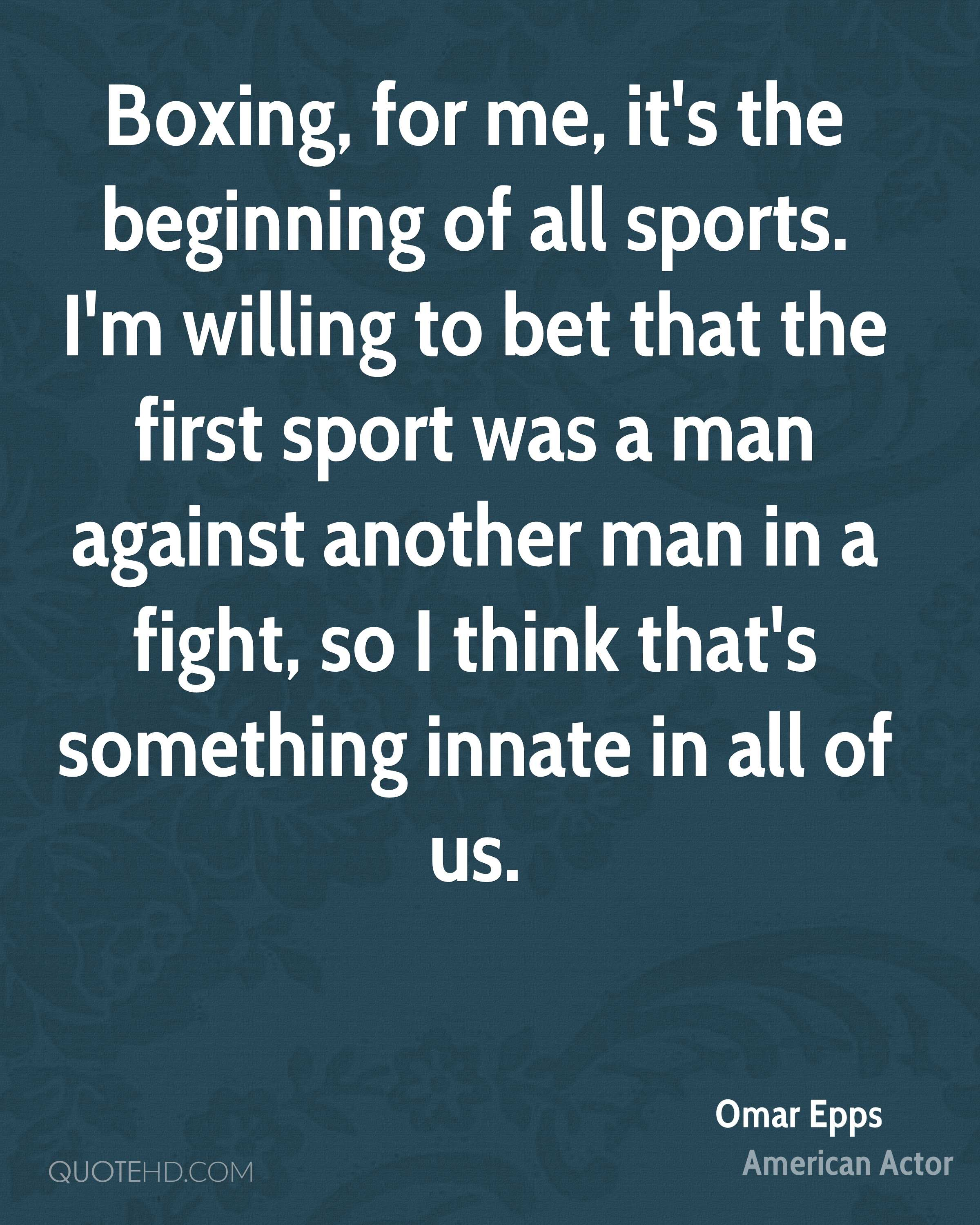 Boxing, for me, it's the beginning of all sports. I'm willing to bet that the first sport was a man against another man in a fight, so I think that's something innate in all of us.