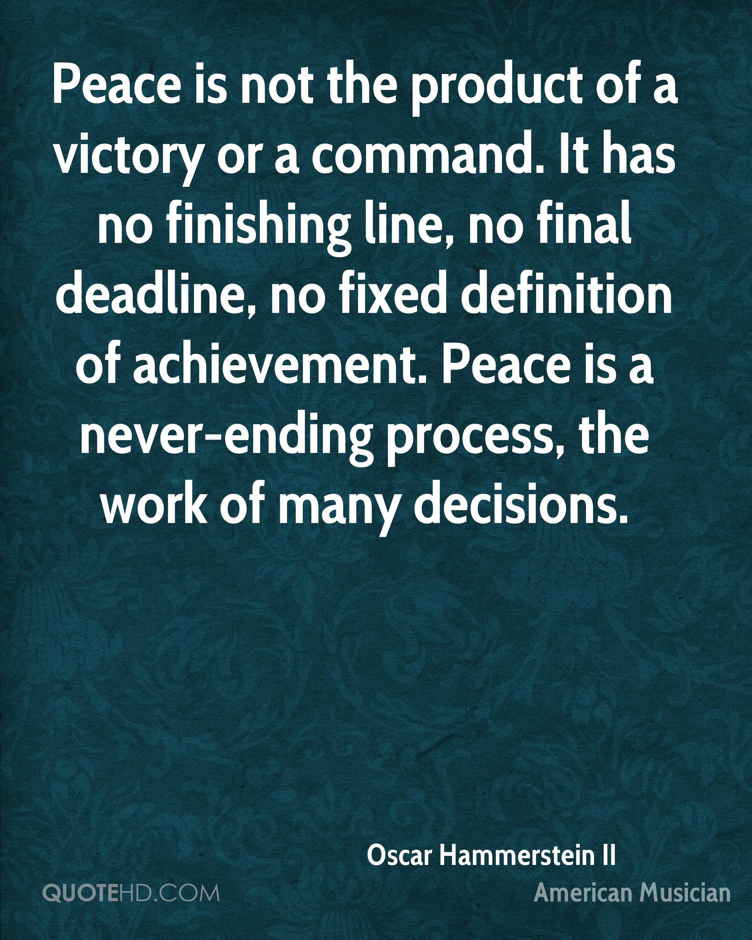 Peace is not the product of a victory or a command. It has no finishing line, no final deadline, no fixed definition of achievement. Peace is a never-ending process, the work of many decisions.