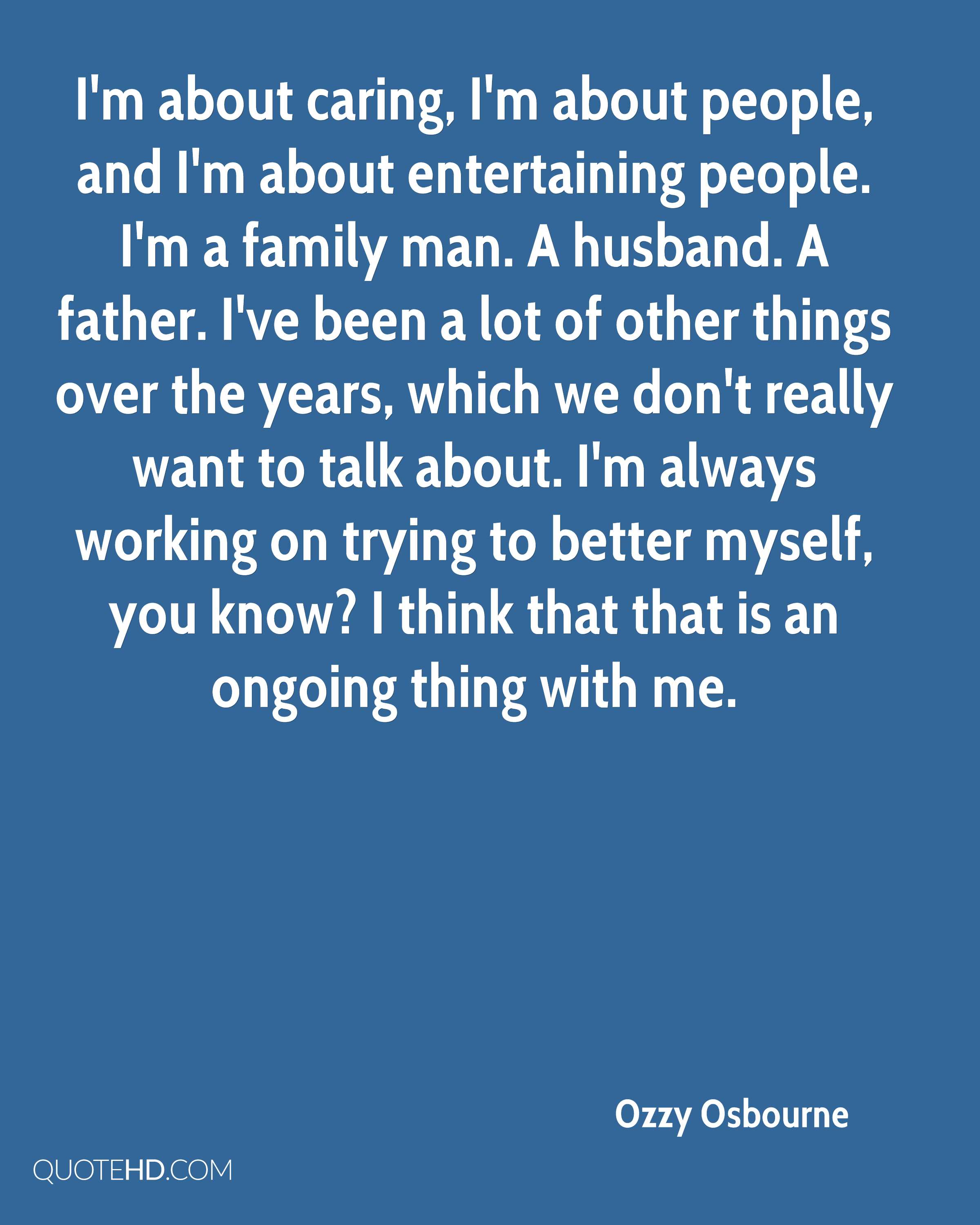 I'm about caring, I'm about people, and I'm about entertaining people. I'm a family man. A husband. A father. I've been a lot of other things over the years, which we don't really want to talk about. I'm always working on trying to better myself, you know? I think that that is an ongoing thing with me.
