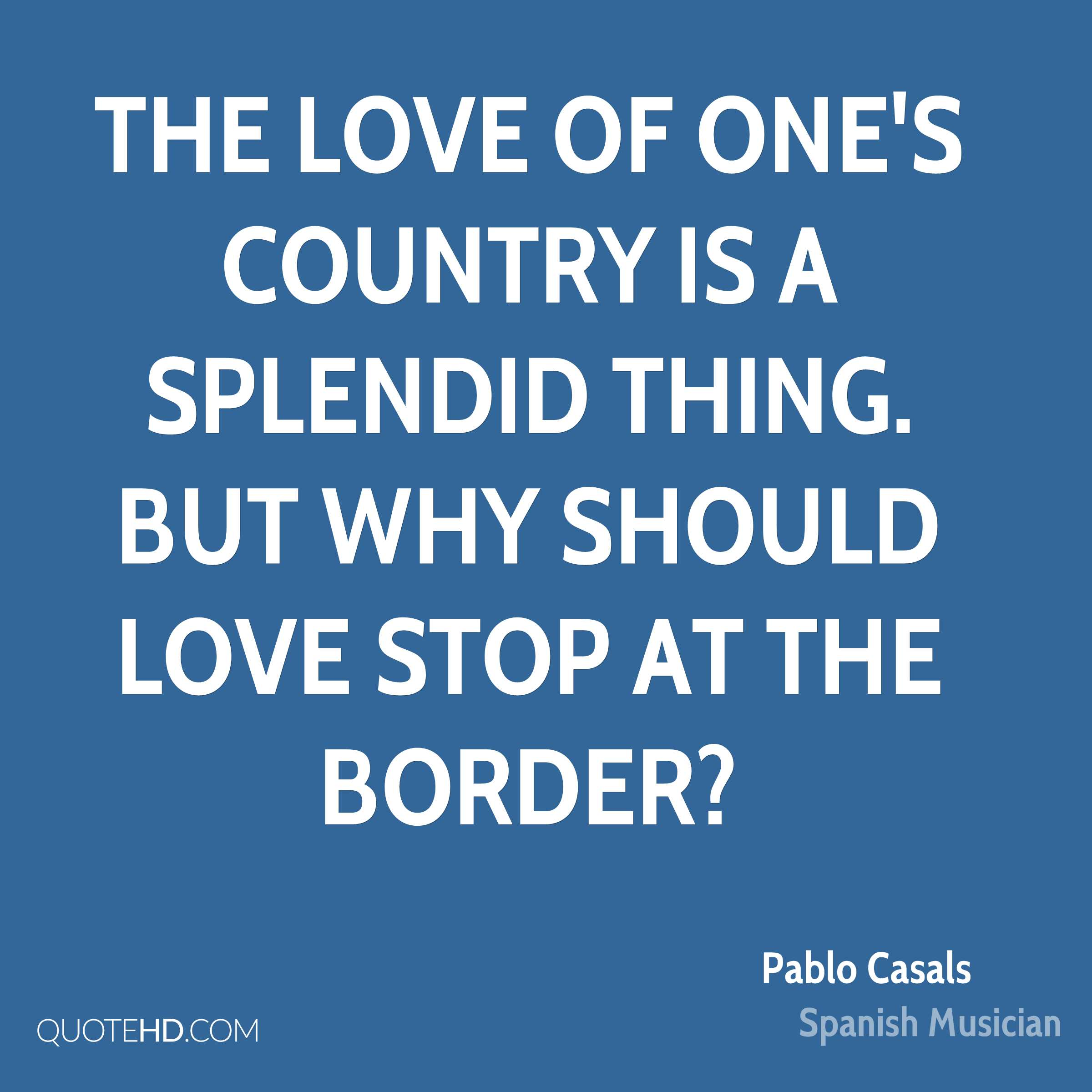 The love of one's country is a splendid thing. But why should love stop at the border?