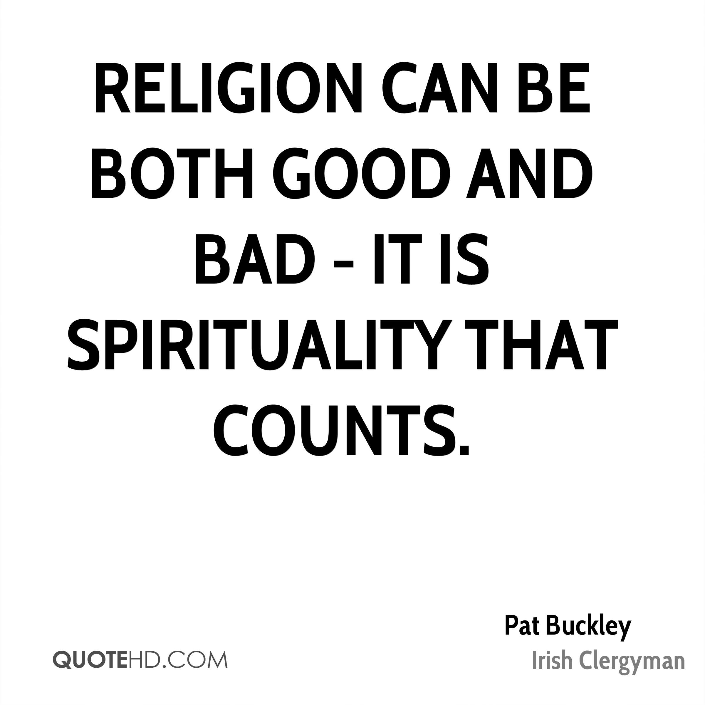 Religion can be both good and bad - it is spirituality that counts.