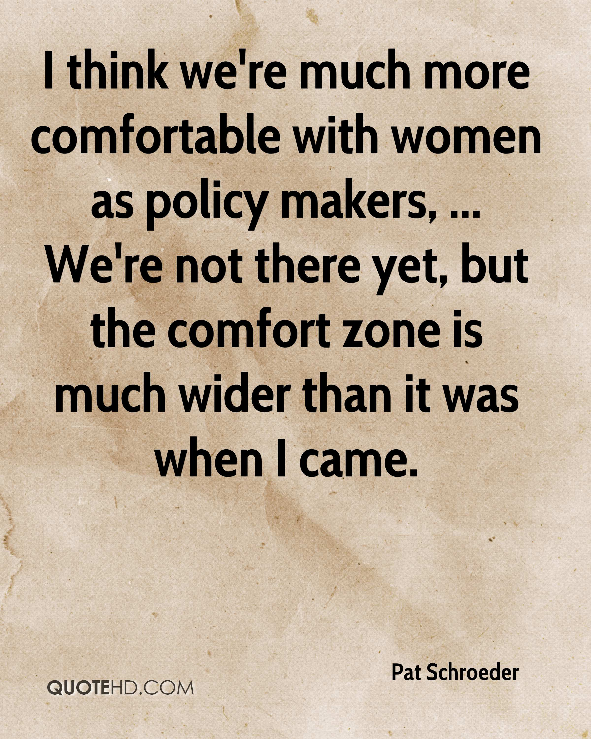 I think we're much more comfortable with women as policy makers, ... We're not there yet, but the comfort zone is much wider than it was when I came.