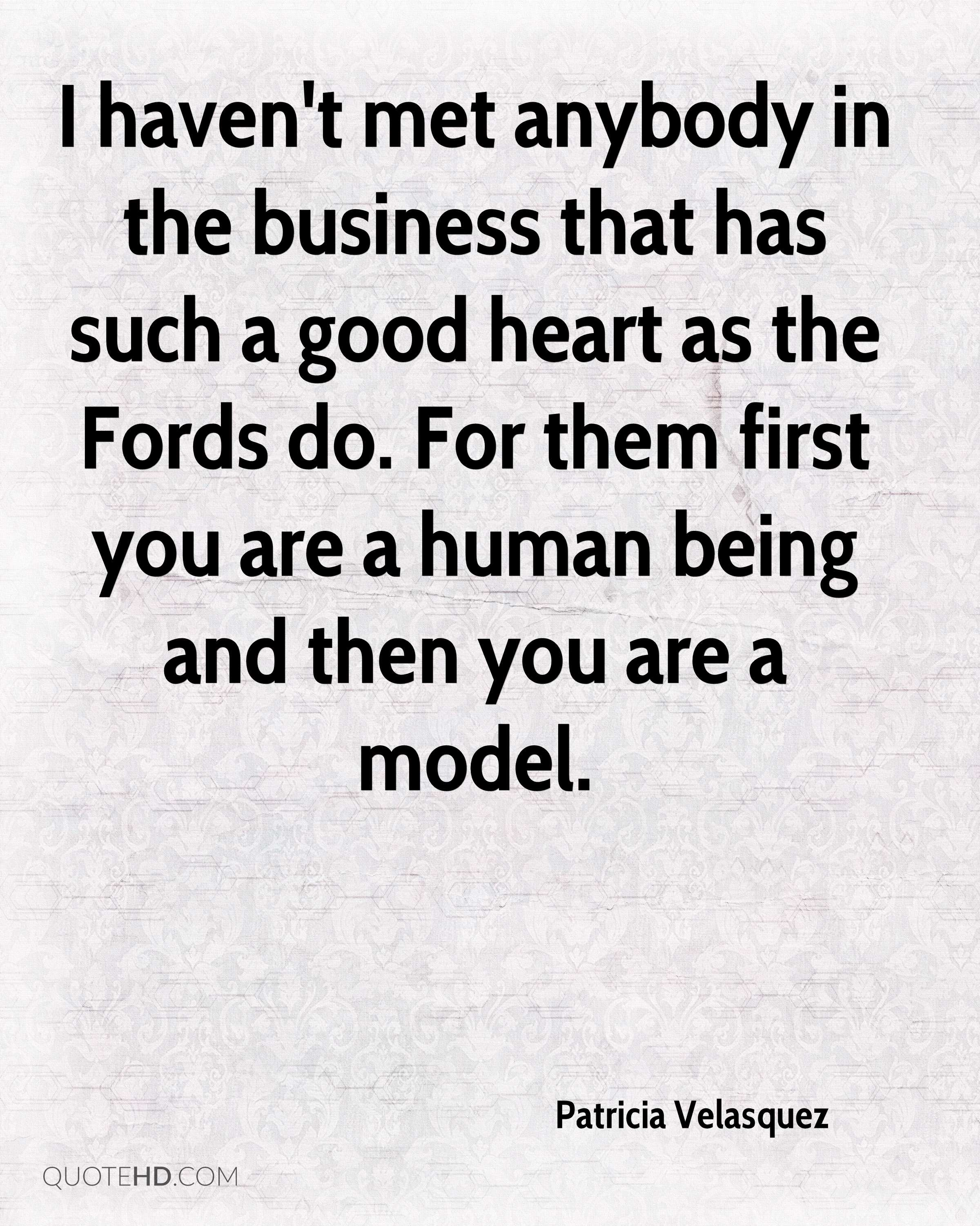 I haven't met anybody in the business that has such a good heart as the Fords do. For them first you are a human being and then you are a model.