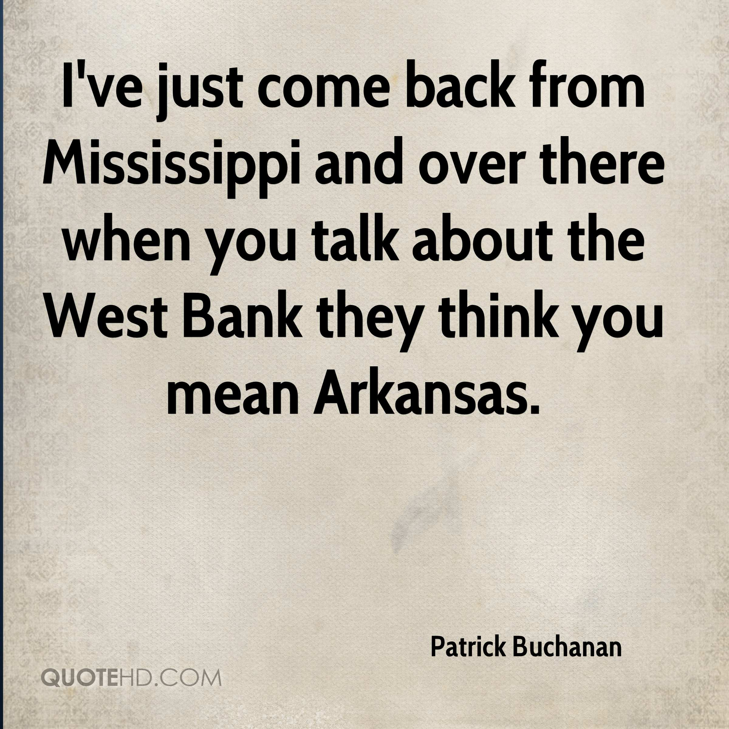 I've just come back from Mississippi and over there when you talk about the West Bank they think you mean Arkansas.