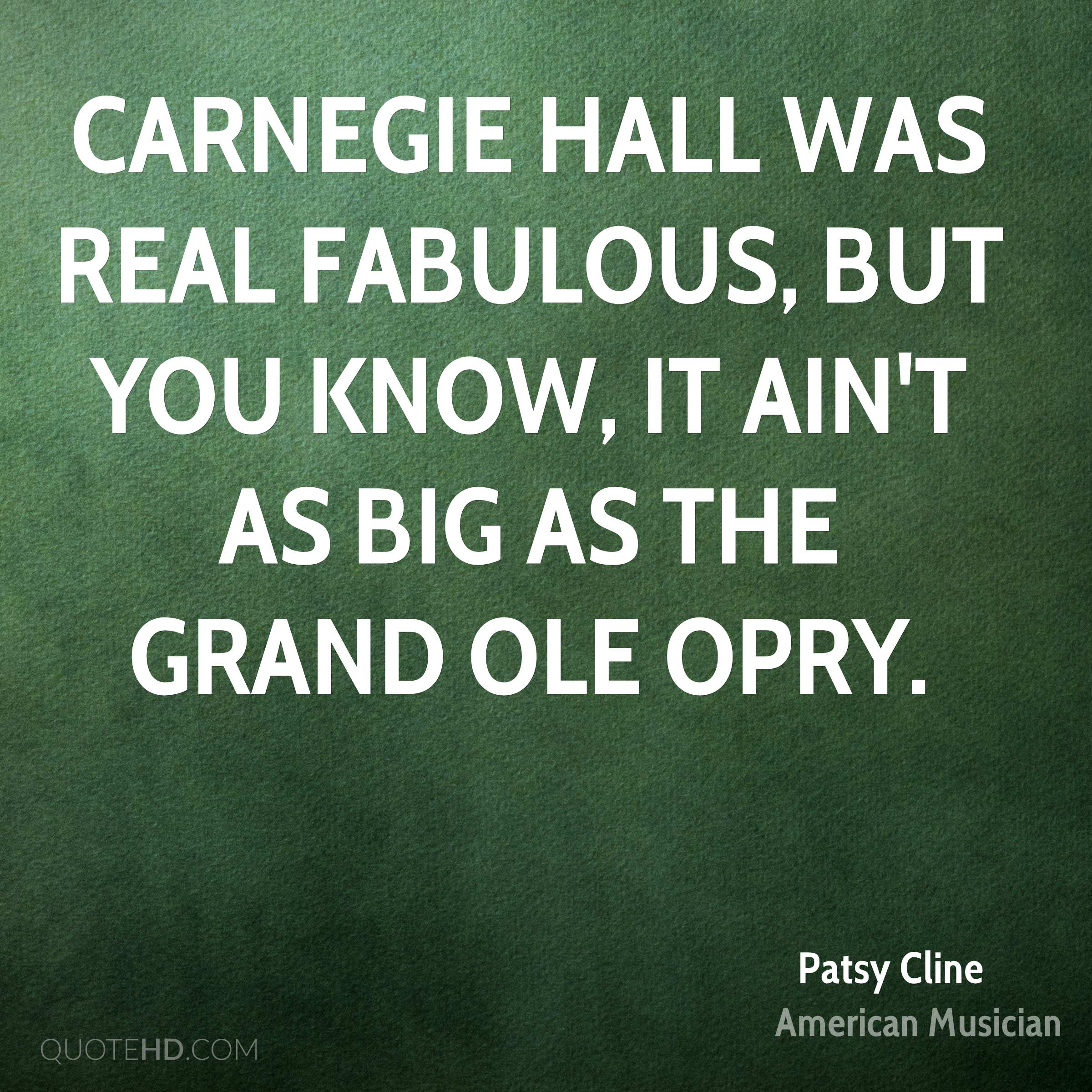 Carnegie Hall was real fabulous, but you know, it ain't as big as the Grand Ole Opry.