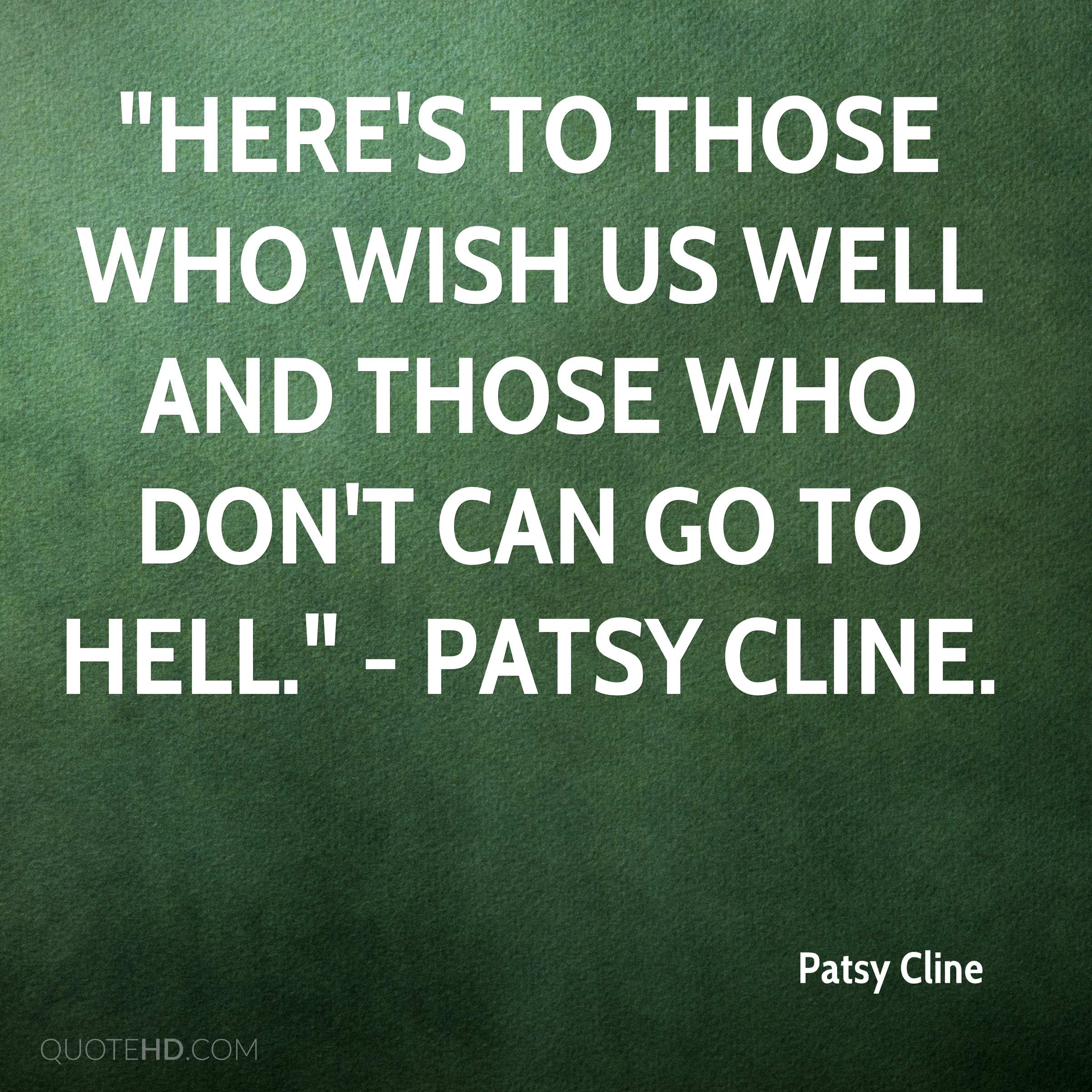 """""""Here's to those who wish us well and those who don't can go to hell."""" - Patsy Cline."""