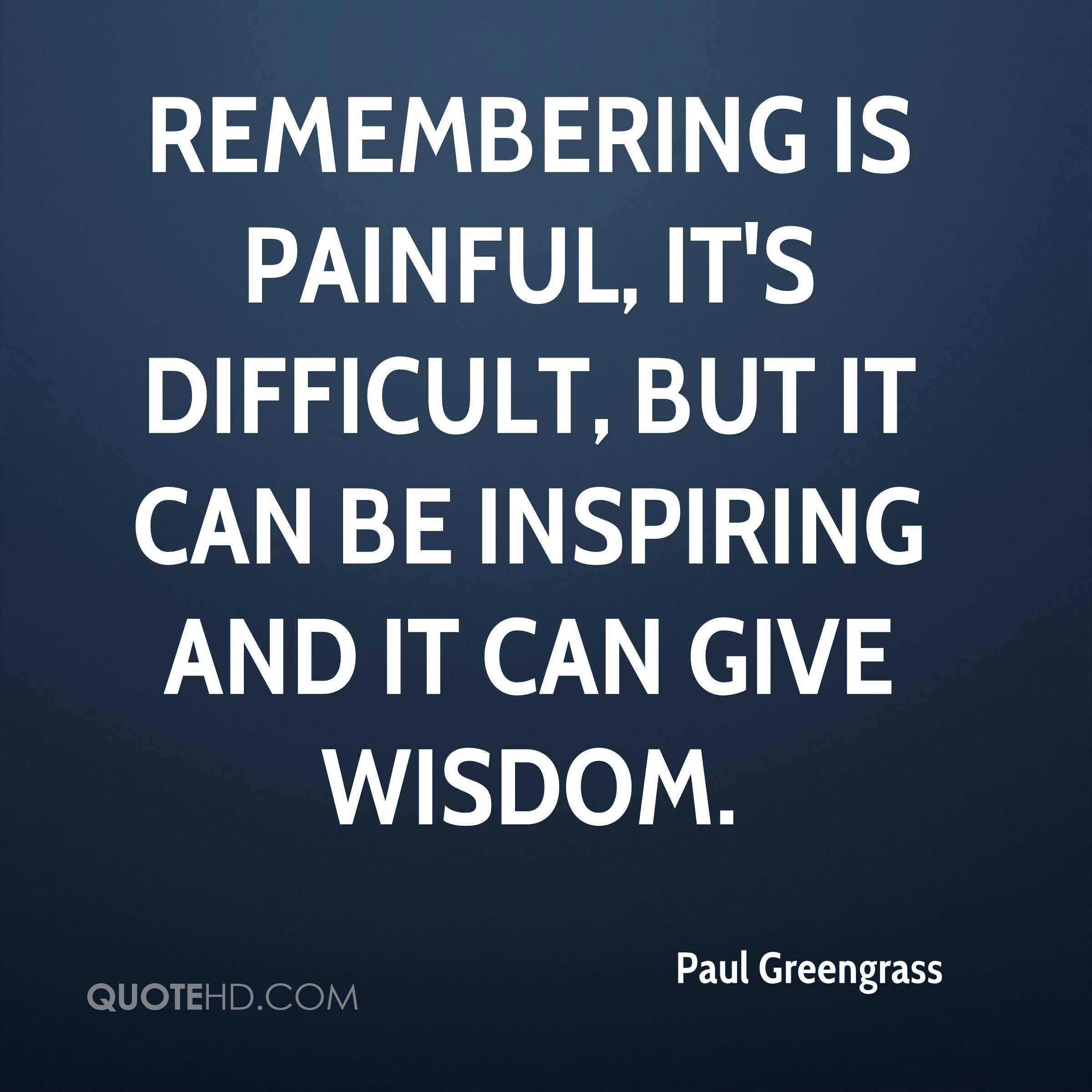 Remembering is painful, it's difficult, but it can be inspiring and it can give wisdom.