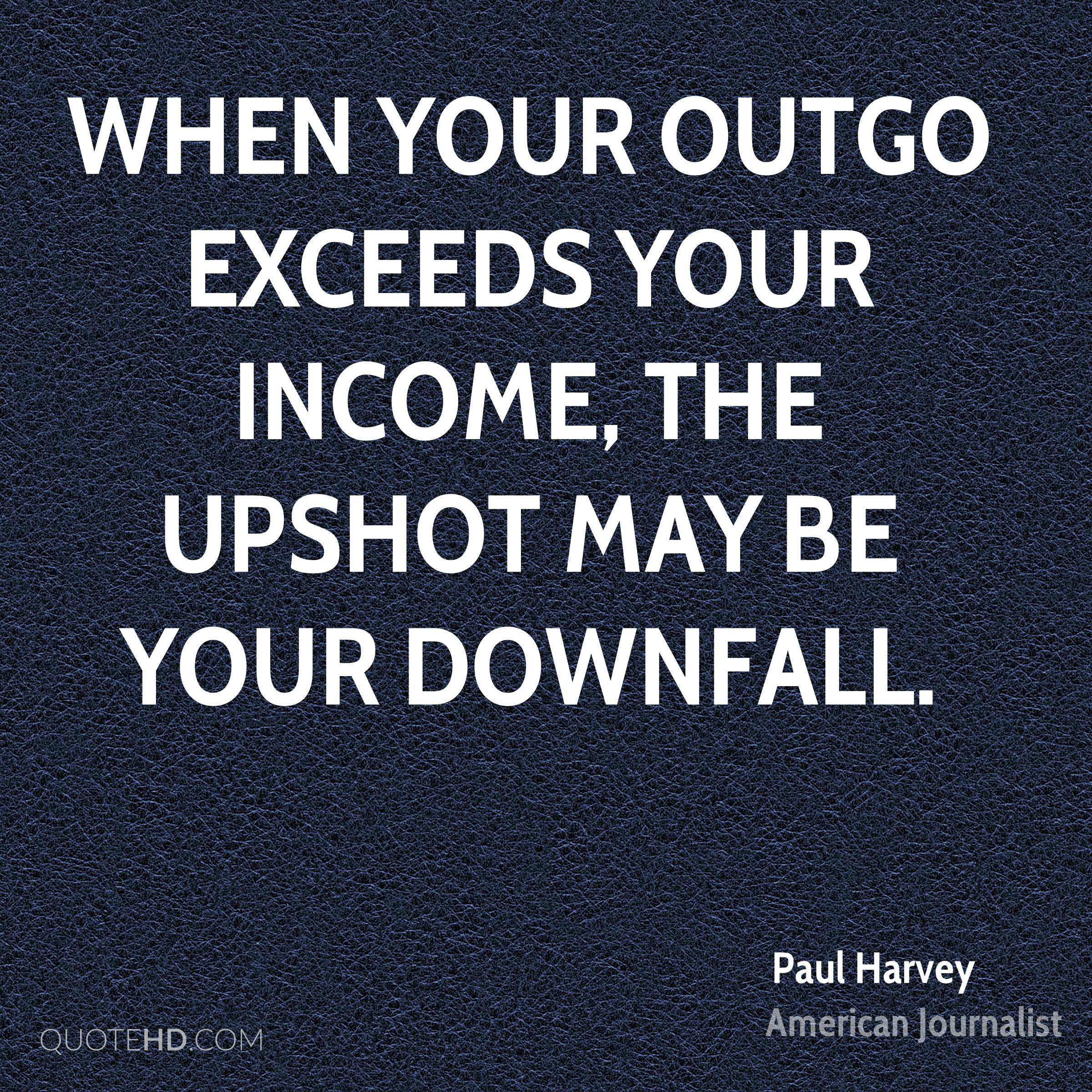 When your outgo exceeds your income, the upshot may be your downfall.