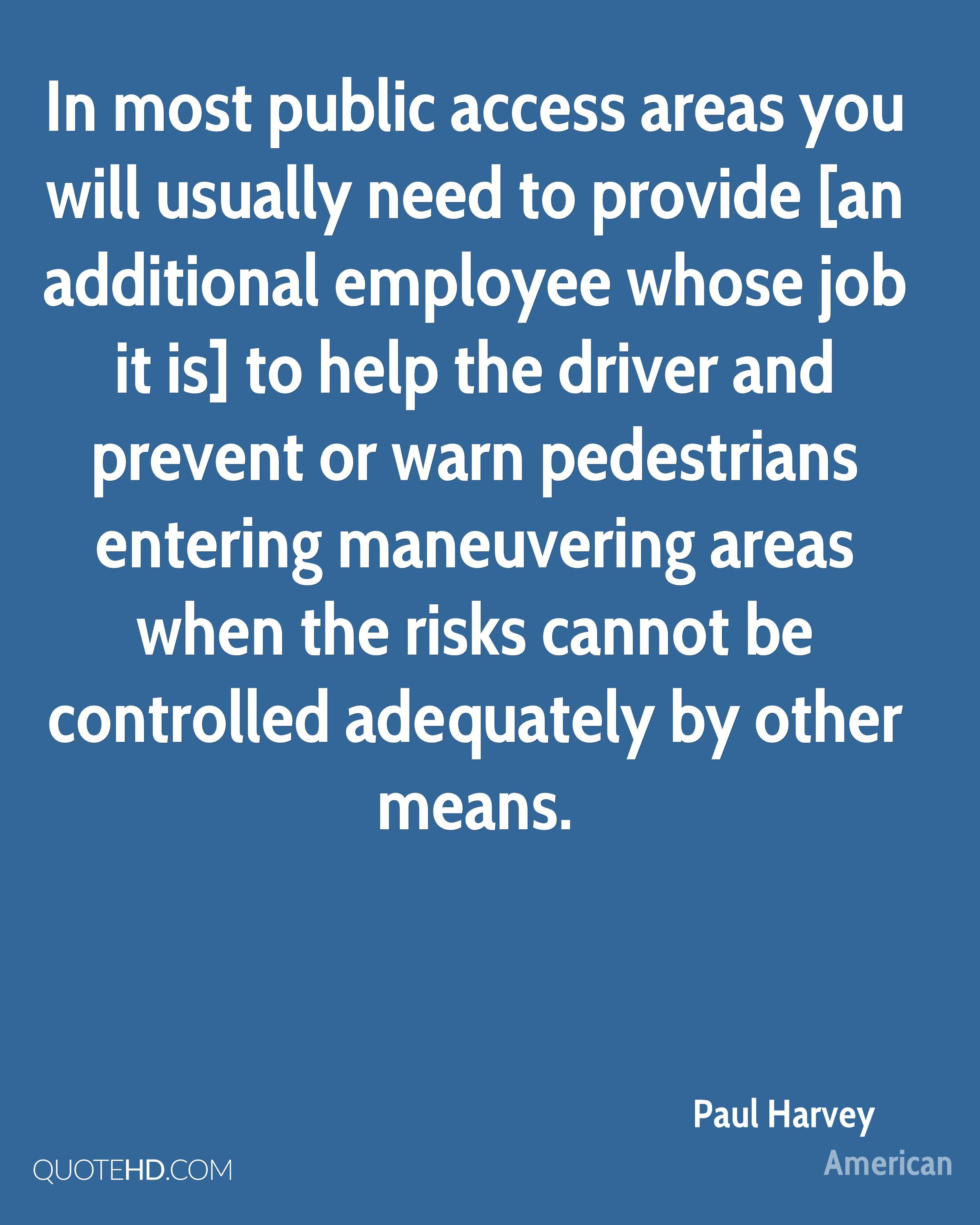 In most public access areas you will usually need to provide [an additional employee whose job it is] to help the driver and prevent or warn pedestrians entering maneuvering areas when the risks cannot be controlled adequately by other means.