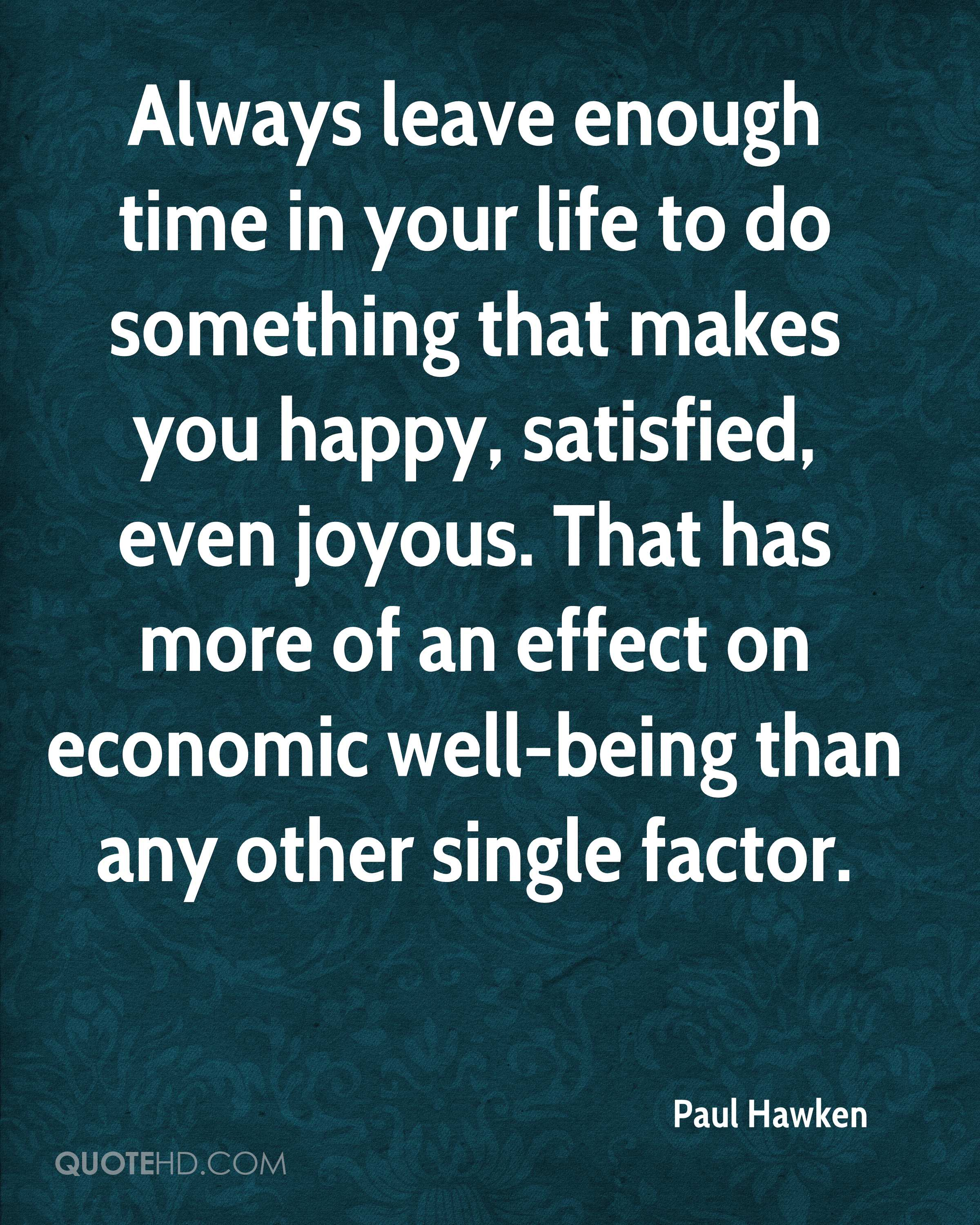 Always leave enough time in your life to do something that makes you happy, satisfied, even joyous. That has more of an effect on economic well-being than any other single factor.