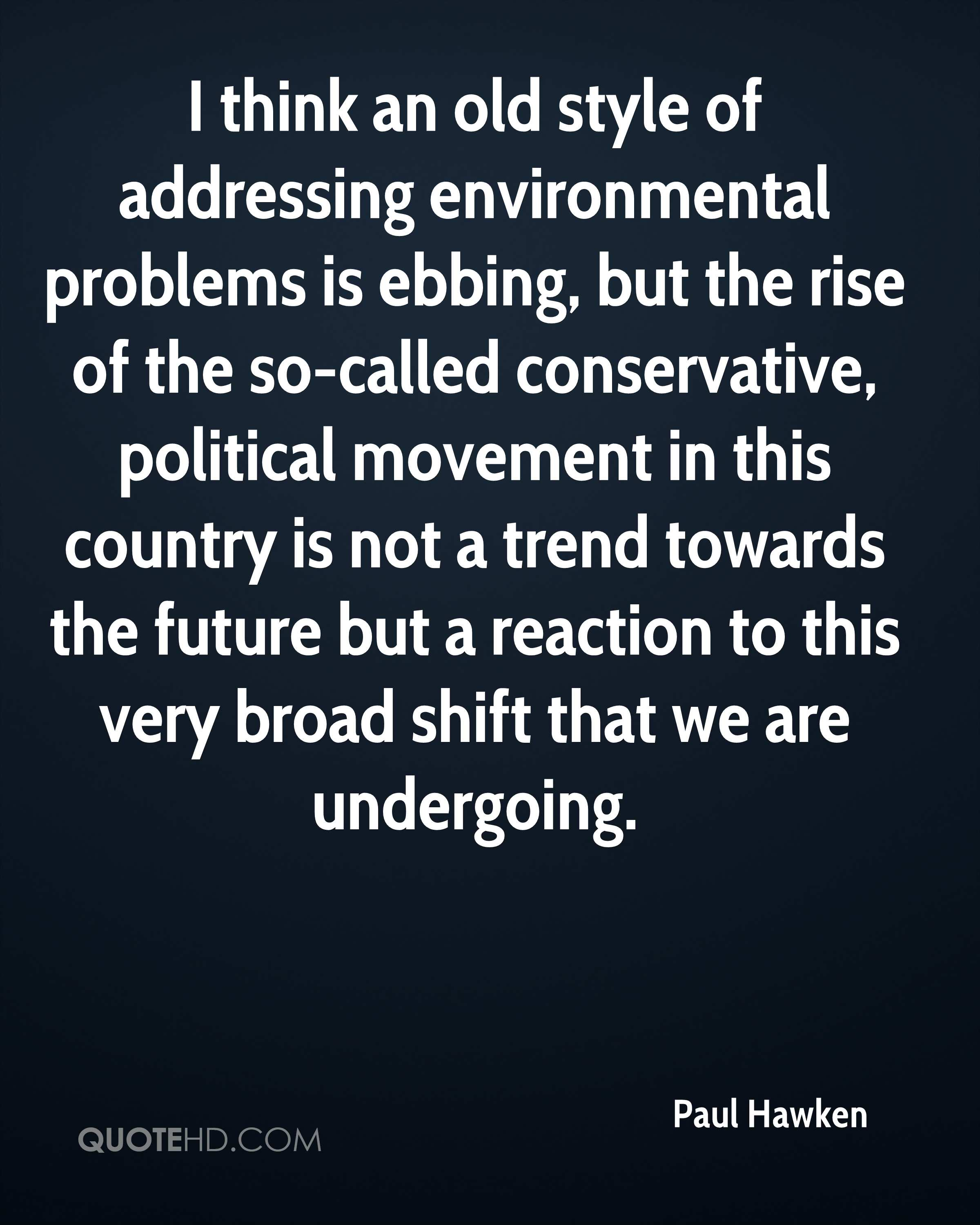 I think an old style of addressing environmental problems is ebbing, but the rise of the so-called conservative, political movement in this country is not a trend towards the future but a reaction to this very broad shift that we are undergoing.