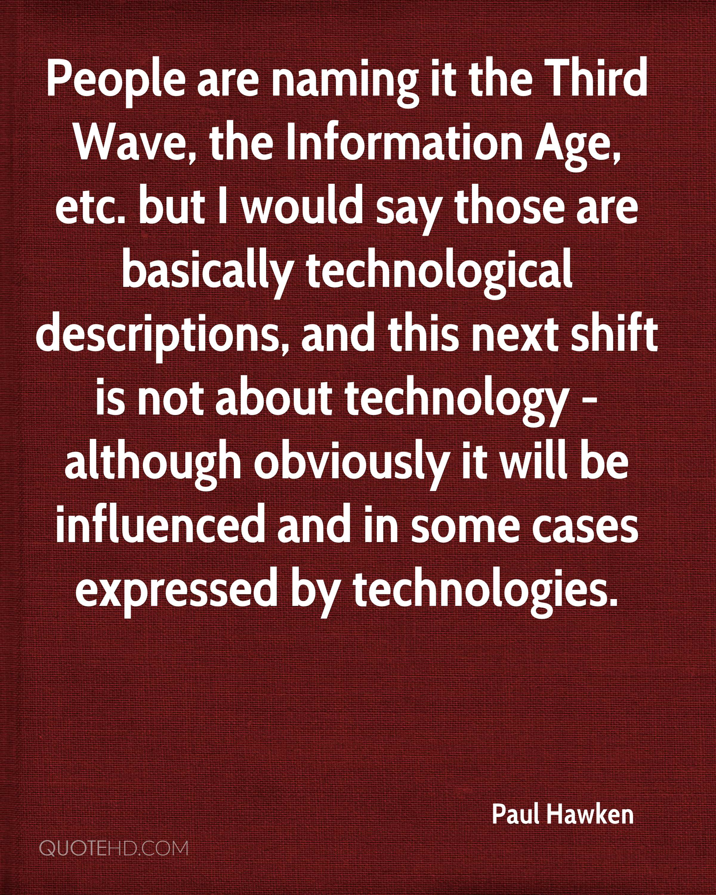 People are naming it the Third Wave, the Information Age, etc. but I would say those are basically technological descriptions, and this next shift is not about technology - although obviously it will be influenced and in some cases expressed by technologies.