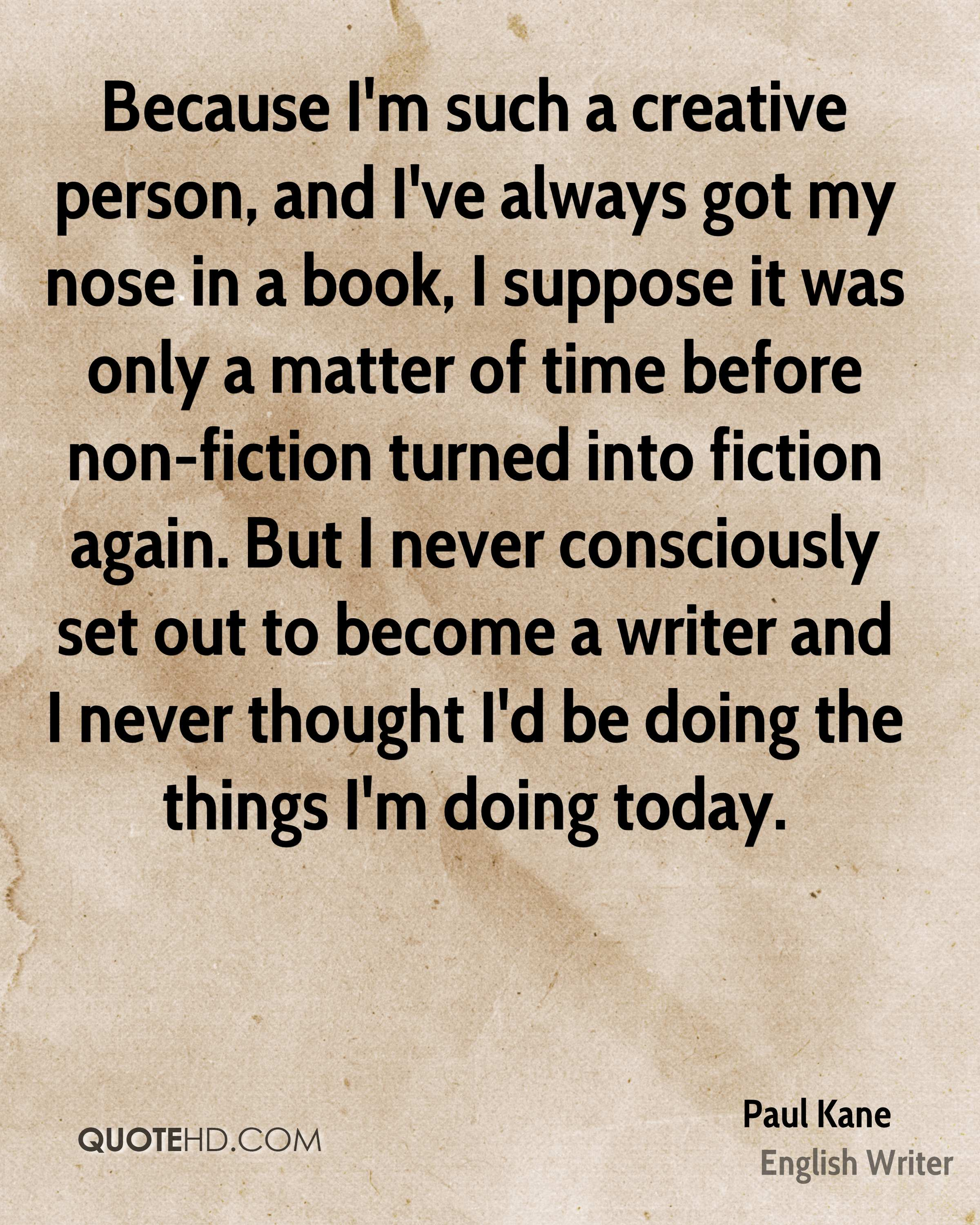 Because I'm such a creative person, and I've always got my nose in a book, I suppose it was only a matter of time before non-fiction turned into fiction again. But I never consciously set out to become a writer and I never thought I'd be doing the things I'm doing today.