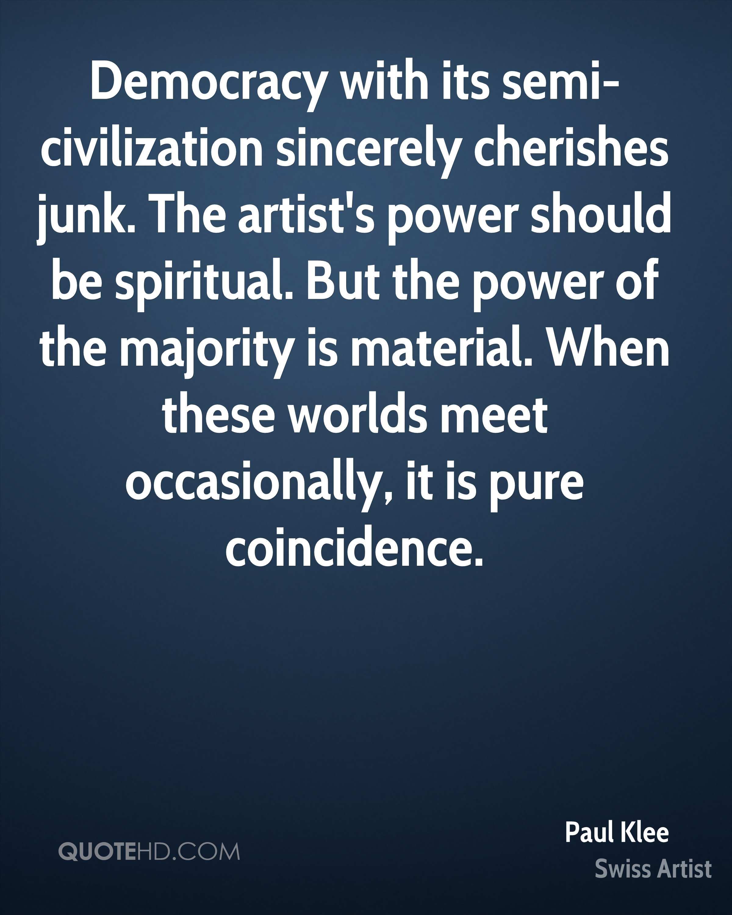 Democracy with its semi-civilization sincerely cherishes junk. The artist's power should be spiritual. But the power of the majority is material. When these worlds meet occasionally, it is pure coincidence.